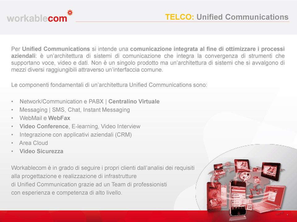 Le componenti fondamentali di un architettura Unified Communications sono: Network/Communication e PABX Centralino Virtuale Messaging SMS, Chat, Instant Messaging WebMail e WebFax Video Conference,