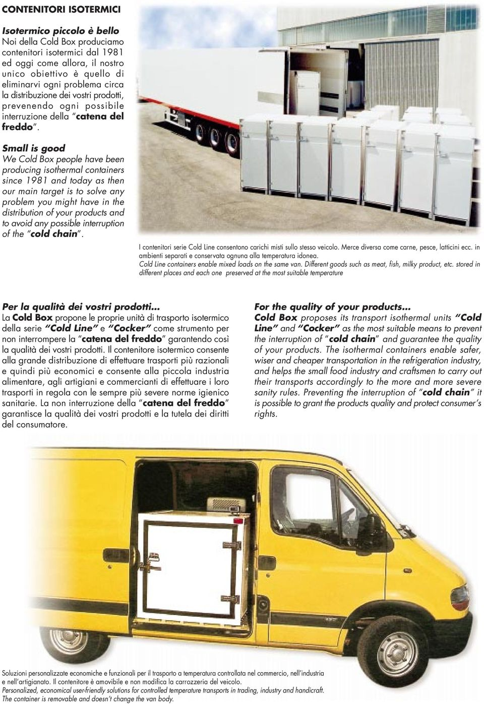 Small is good We Cold Box people have been producing isothermal containers since 1981 and today as then our main target is to solve any problem you might have in the distribution of your products and
