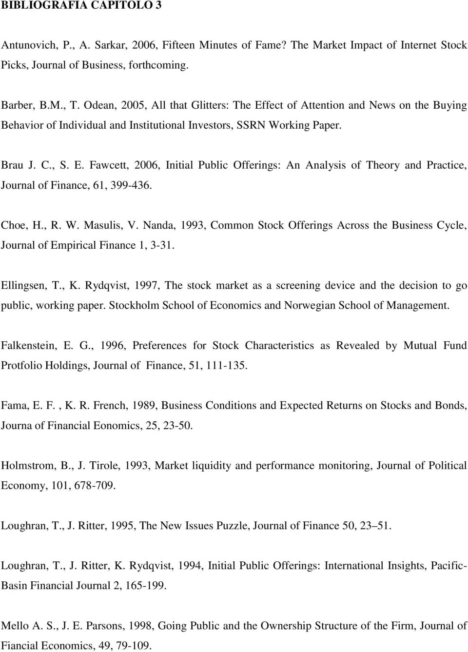 Choe, H., R. W. Masulis, V. Nanda, 1993, Common Stock Offerings Across the Business Cycle, Journal of Empirical Finance 1, 3-31. Ellingsen, T., K.