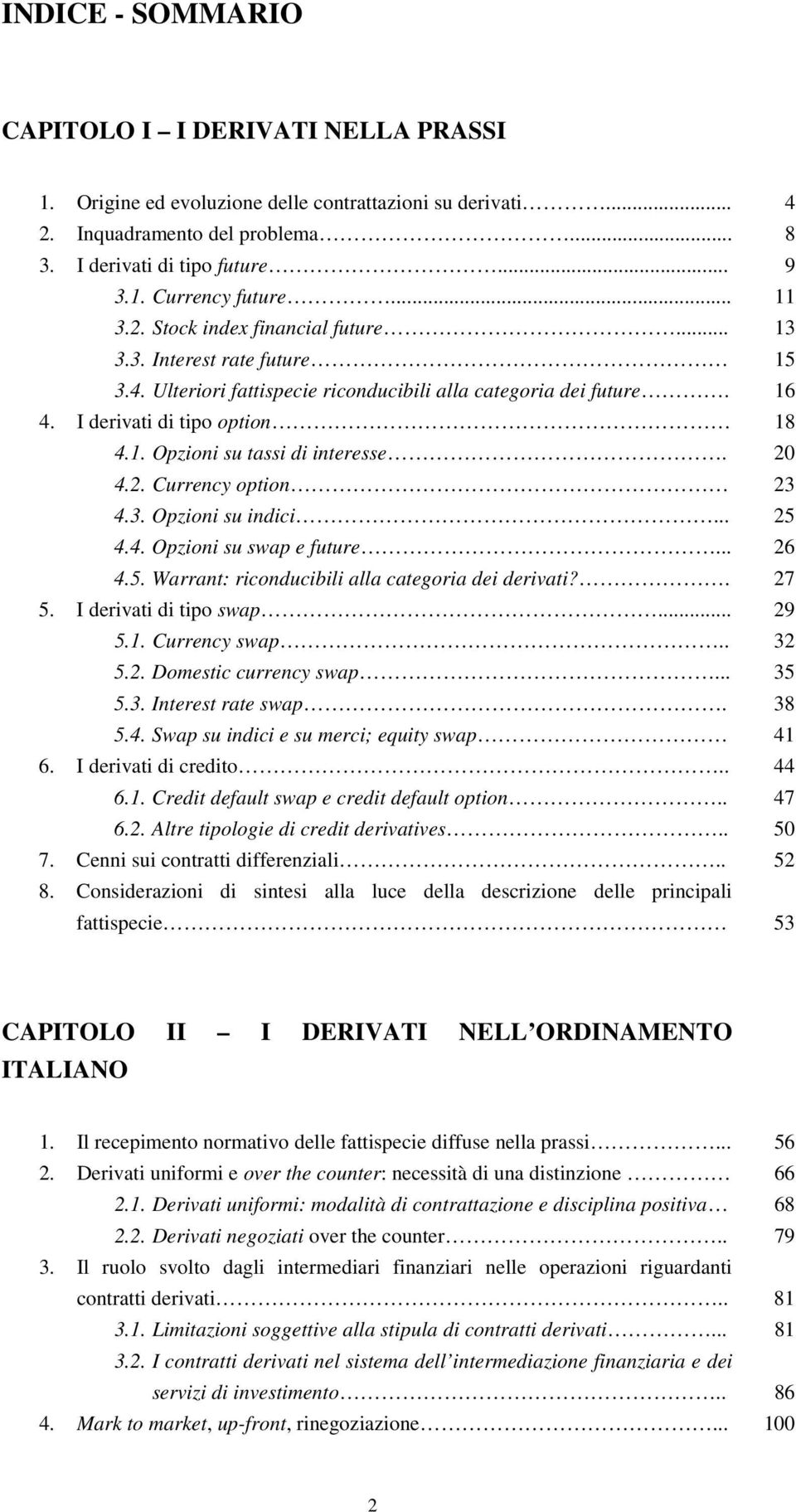 4.2. Currency option 4.3. Opzioni su indici... 4.4. Opzioni su swap e future... 4.5. Warrant: riconducibili alla categoria dei derivati?. 20 23 25 26 27 5. I derivati di tipo swap... 29 5.1.