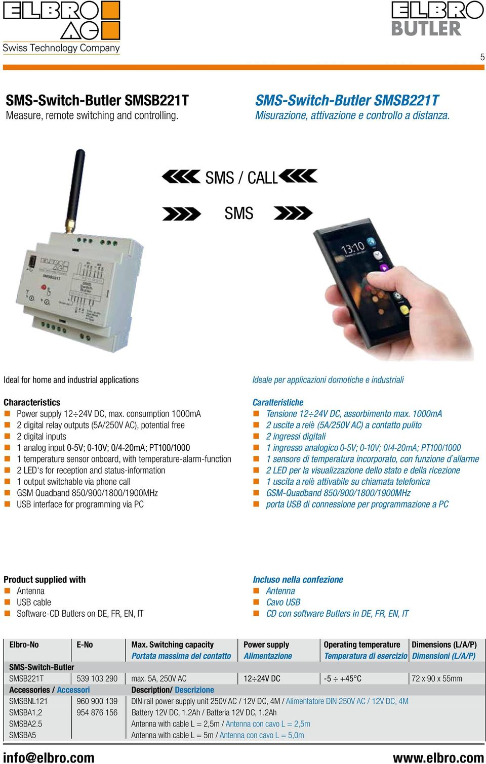 2 LED s for reception and status-information 1 output switchable via phone call GSM Quadband 850/900/1800/1900MHz USB interface for programming via PC Ideale per applicazioni domotiche e industriali
