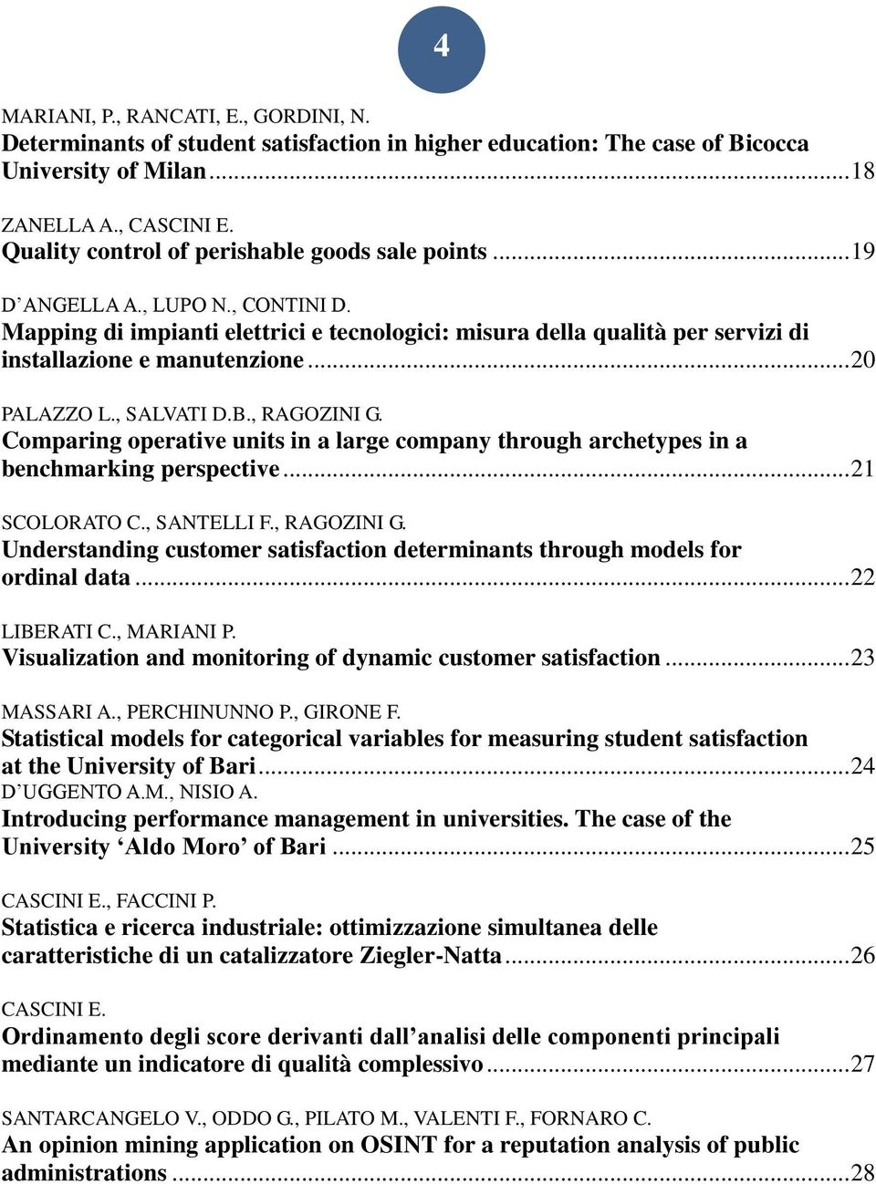 ..20 PALAZZO L., SALVATI D.B., RAGOZINI G. Comparing operative units in a large company through archetypes in a benchmarking perspective...21 SCOLORATO C., SANTELLI F., RAGOZINI G. Understanding customer satisfaction determinants through models for ordinal data.