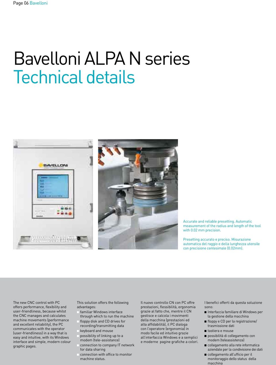 The new CNC control with PC offers performance, flexibility and user-friendliness, because whilst the CNC manages and calculates machine movements (performance and excellent reliability), the PC