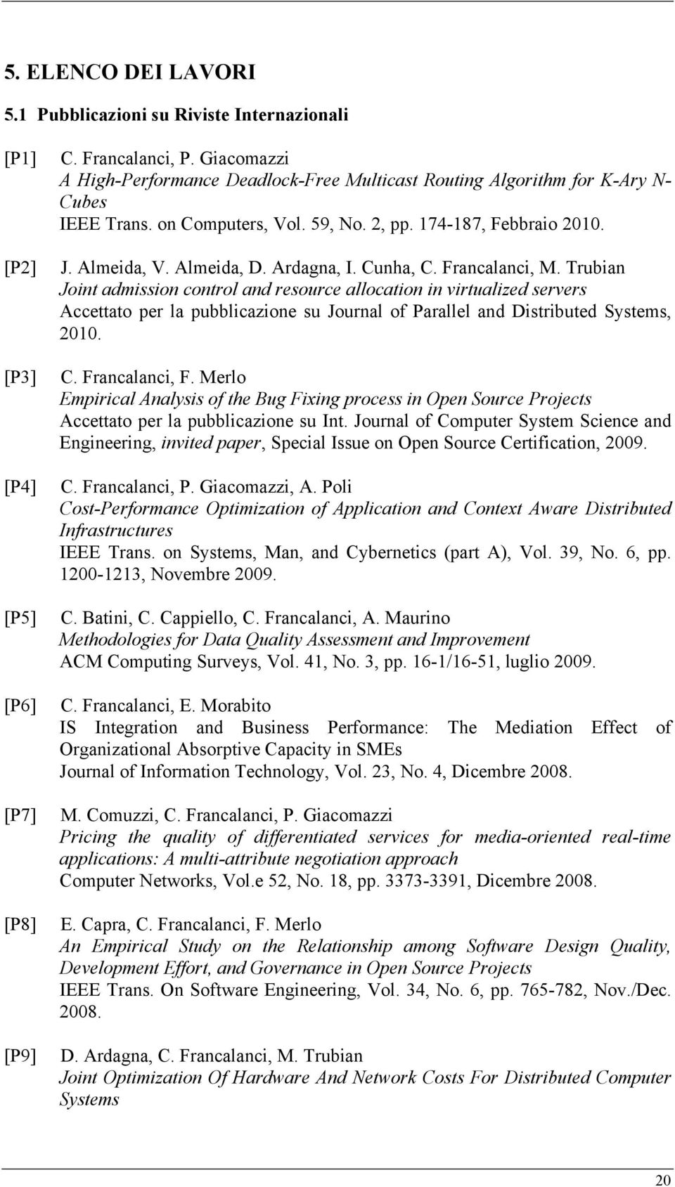 Cunha, C. Francalanci, M. Trubian Joint admission control and resource allocation in virtualized servers Accettato per la pubblicazione su Journal of Parallel and Distributed Systems, 2010. C. Francalanci, F.