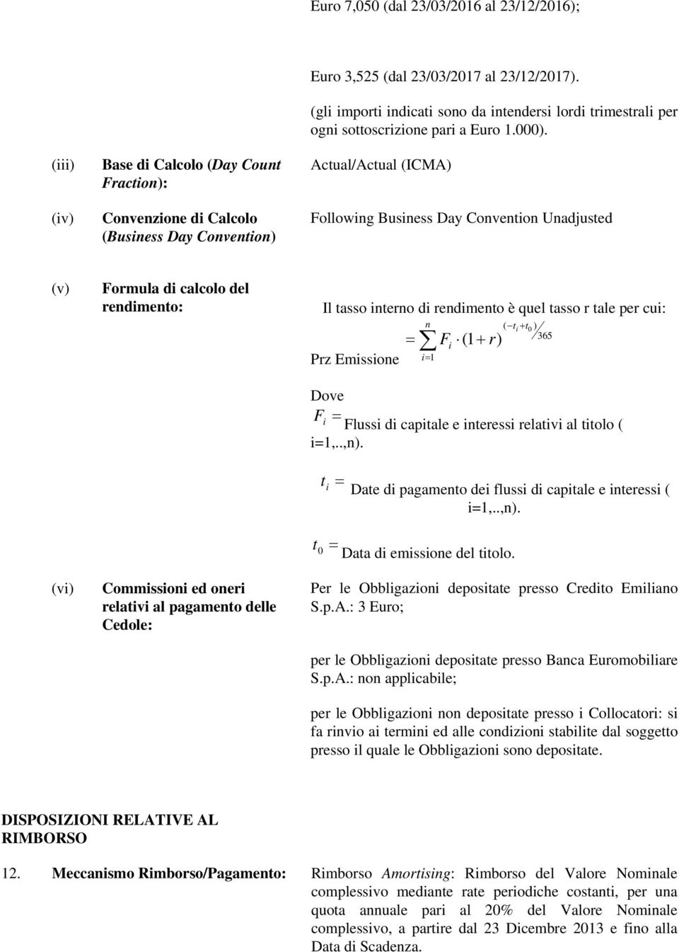 Actual/Actual (ICMA) Following Business Day Convention Unadjusted (v) Formula di calcolo del rendimento: Il tasso interno di rendimento è quel tasso r tale per cui: = Prz Emissione n i= 1 F (1 + r) i