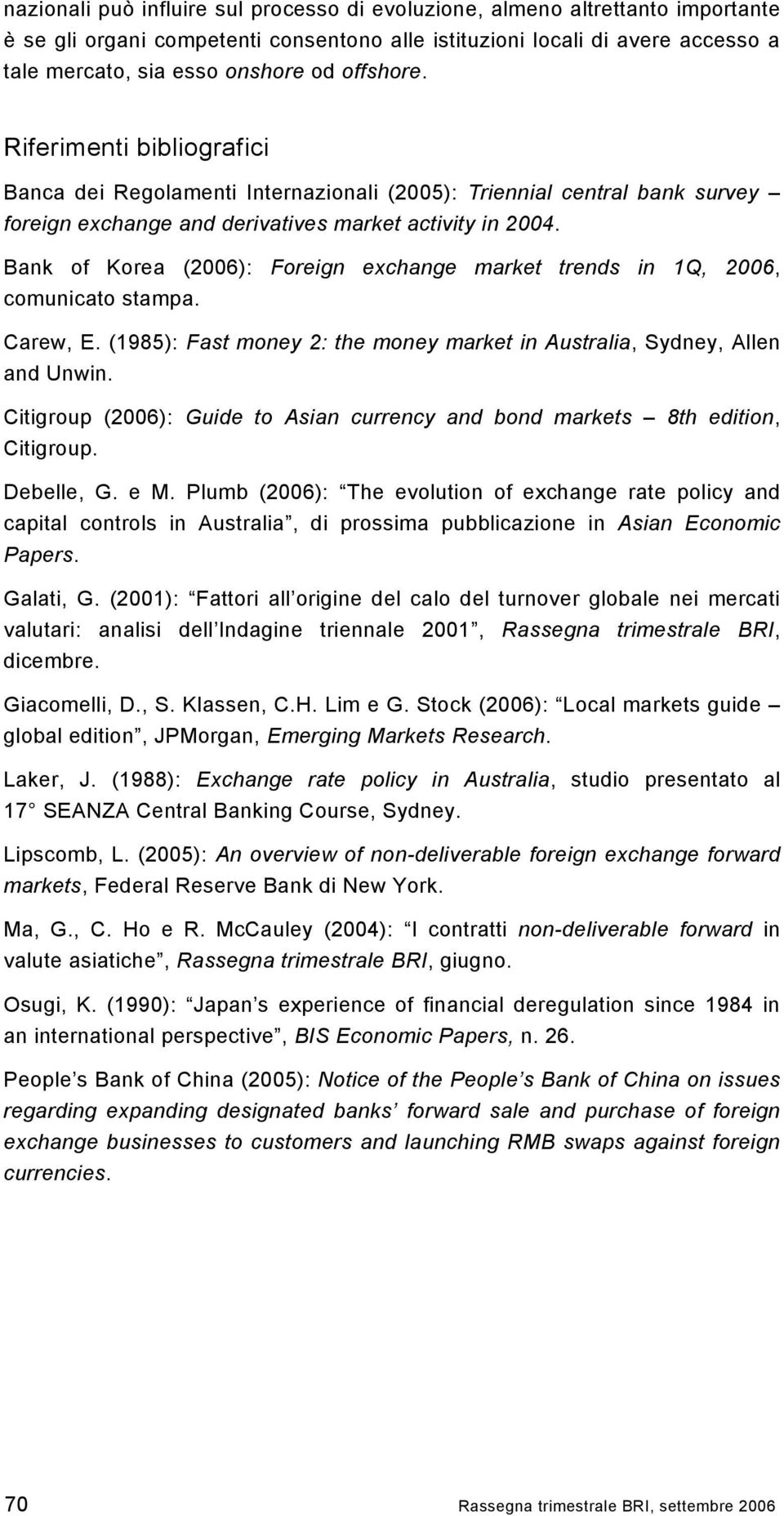 Bank of Korea (2006): Foreign exchange market trends in 1Q, 2006, comunicato stampa. Carew, E. (1985): Fast money 2: the money market in Australia, Sydney, Allen and Unwin.