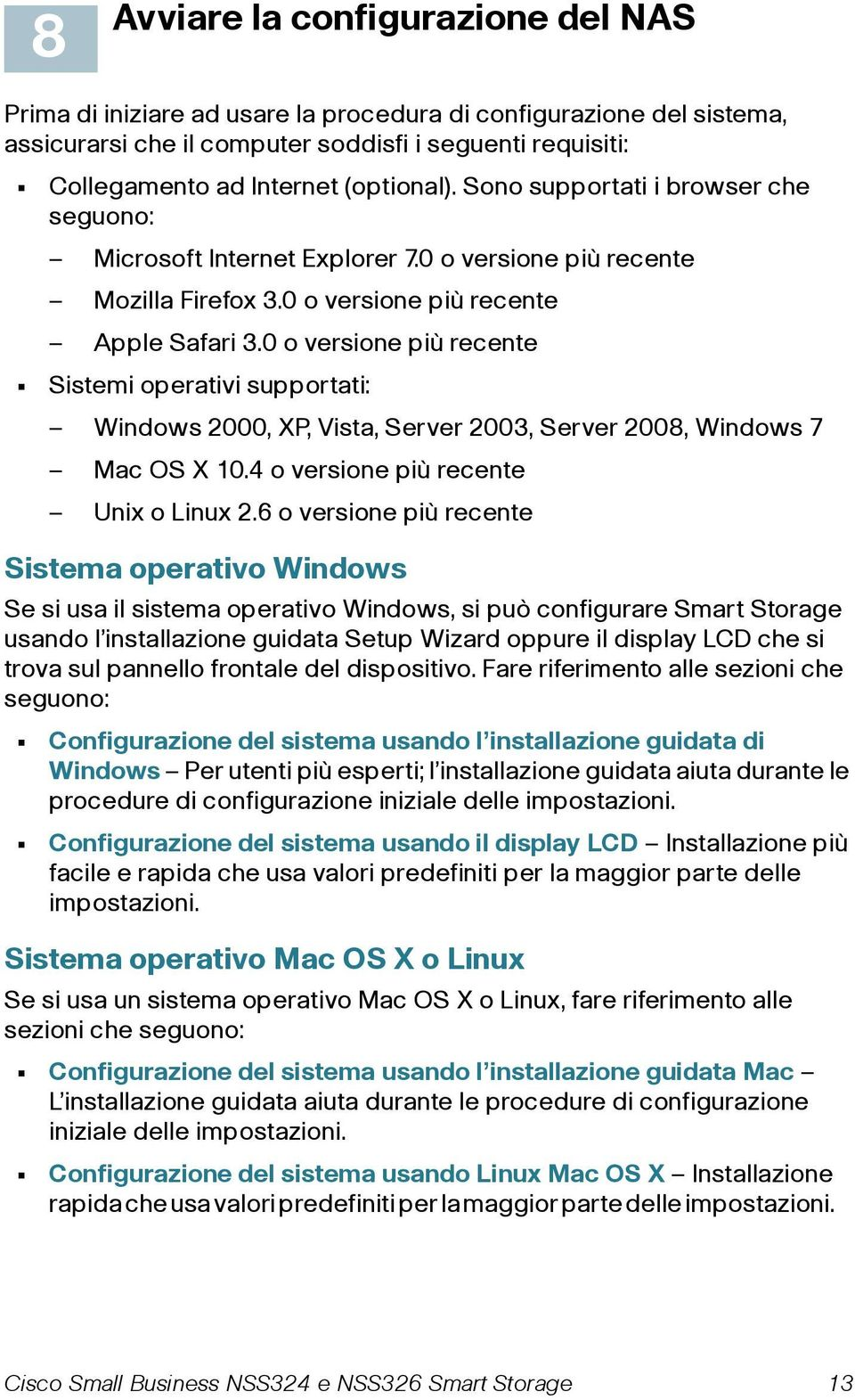 0 o versione più recente Sistemi operativi supportati: Windows 2000, XP, Vista, Server 2003, Server 2008, Windows 7 Mac OS X 10.4 o versione più recente Unix o Linux 2.