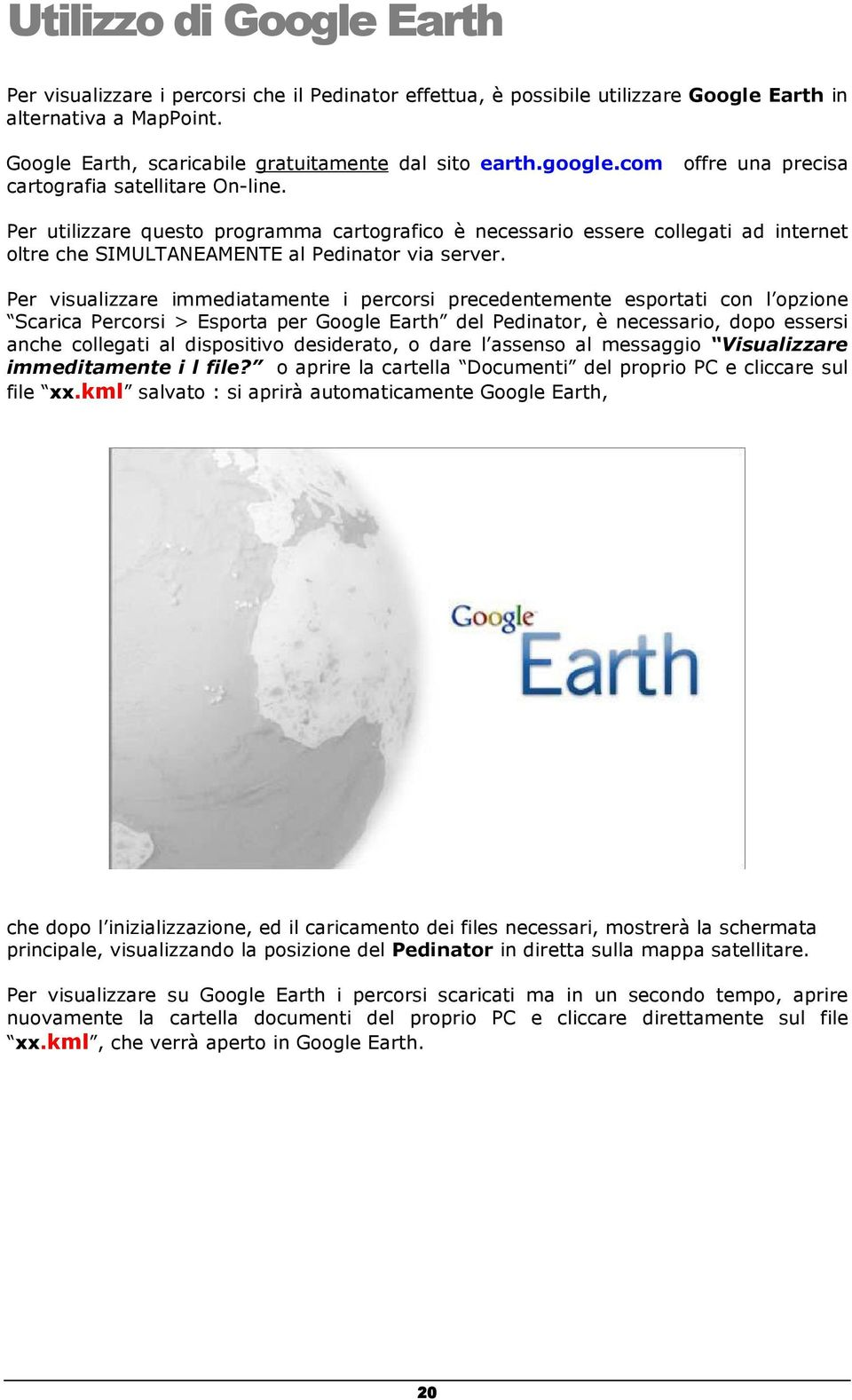 Per visualizzare immediatamente i percorsi precedentemente esportati con l opzione Scarica Percorsi > Esporta per Google Earth del Pedinator, è necessario, dopo essersi anche collegati al dispositivo