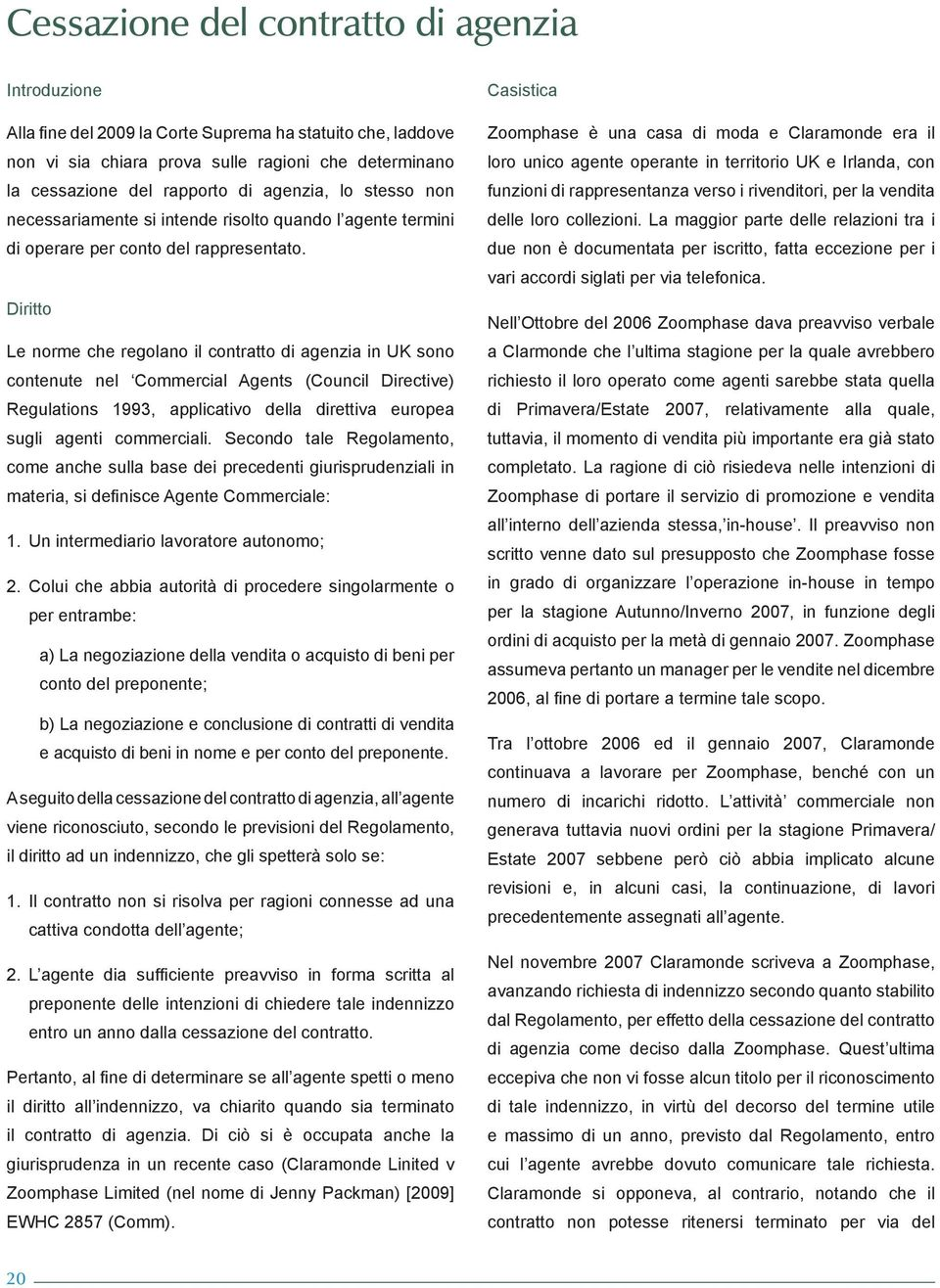 Diritto Le norme che regolano il contratto di agenzia in UK sono contenute nel Commercial Agents (Council Directive) Regulations 1993, applicativo della direttiva europea sugli agenti commerciali.