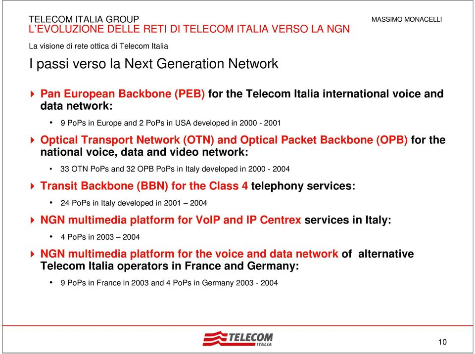 2000-2004 Transit Backbone (BBN) for the Class 4 telephony services: 24 PoPs in Italy developed in 2001 2004 NGN multimedia platform for VoIP and IP Centrex services in Italy: 4