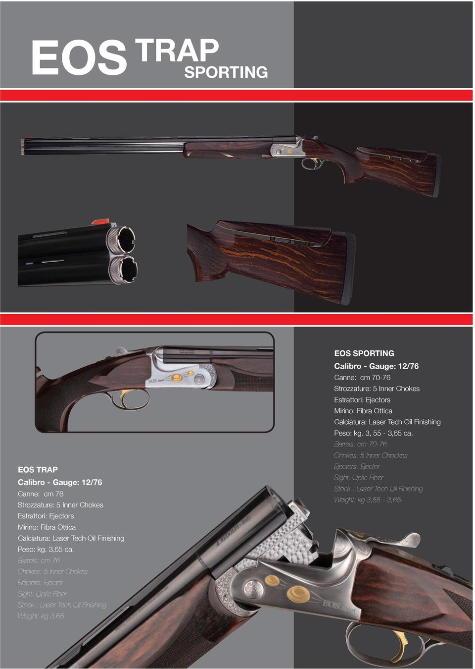 Barrels: cm 76 Chokes: 5 Inner Chokes Stock : Laser Tech Oil Finishing Weight: kg 3,65 EOS SPORTING Canne: