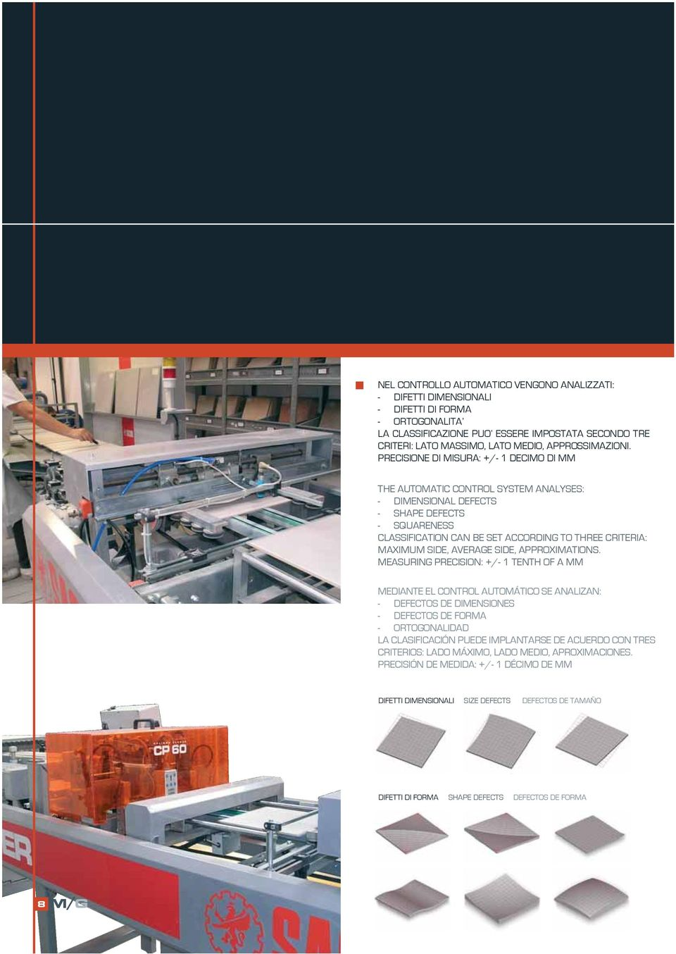 PRECISIONE DI MISURA: +/- 1 DECIMO DI MM THE AUTOMATIC CONTROL SYSTEM ANALYSES: - DIMENSIONAL DEFECTS - SHAPE DEFECTS - SQUARENESS CLASSIFICATION CAN BE SET ACCORDING TO THREE CRITERIA: MAXIMUM SIDE,