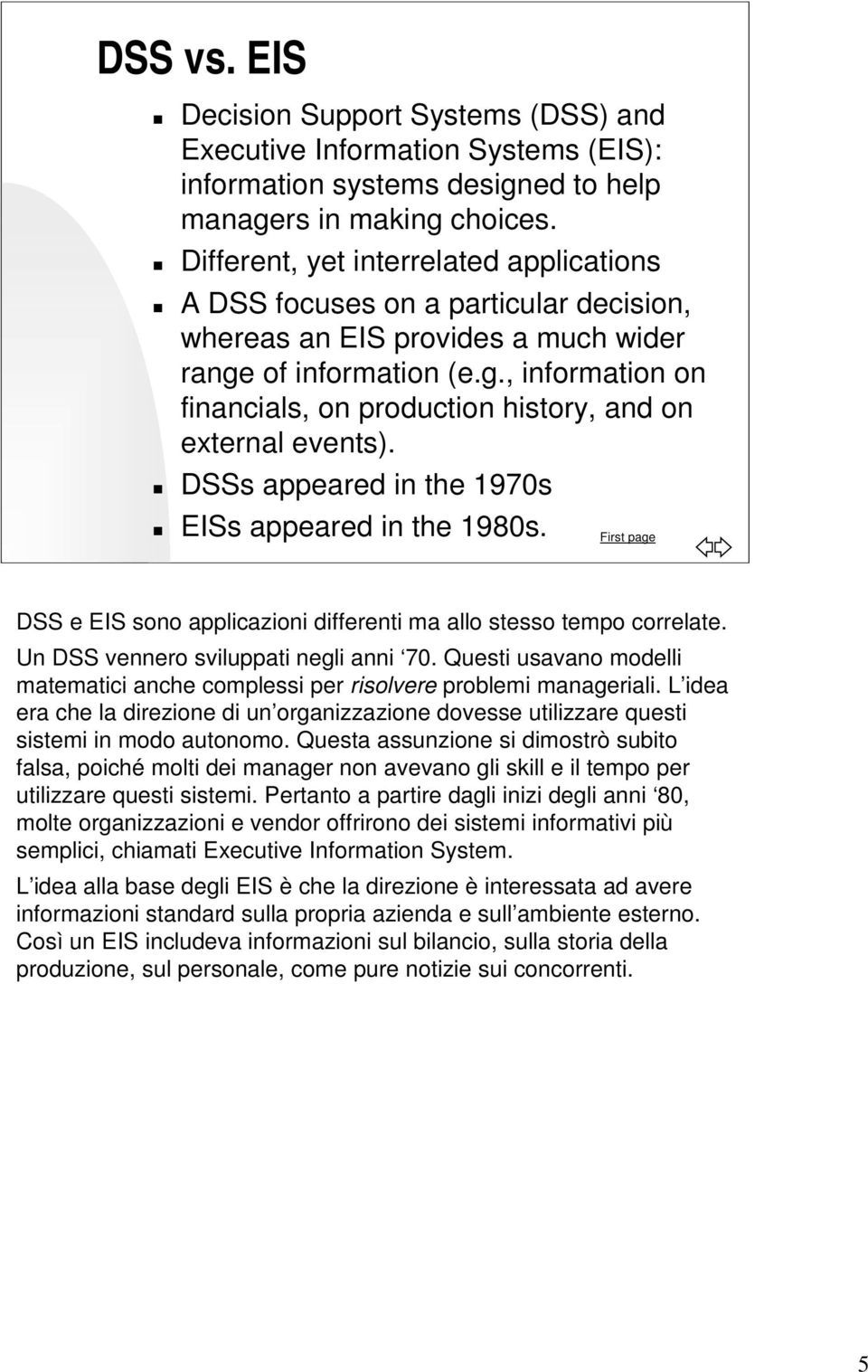 DSSs appeared in the 1970s EISs appeared in the 1980s. First page DSS e EIS sono applicazioni differenti ma allo stesso tempo correlate. Un DSS vennero sviluppati negli anni 70.