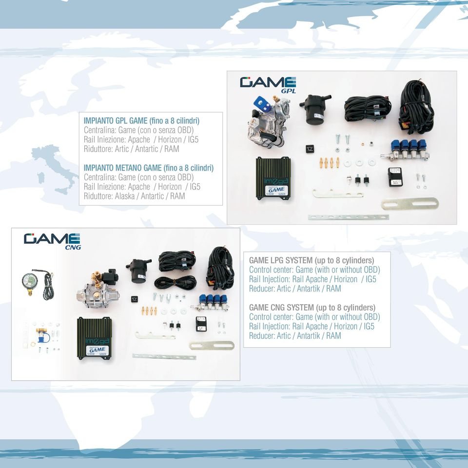 CNG GAME LPG SYSTEM (up to 8 cylinders) Control center: Game (with or without OBD) Rail Injection: Rail Apache / Horizon / IG5 Reducer: Artic / Antartik / RAM GAME CNG SYSTEM (up to 8 cylinders)