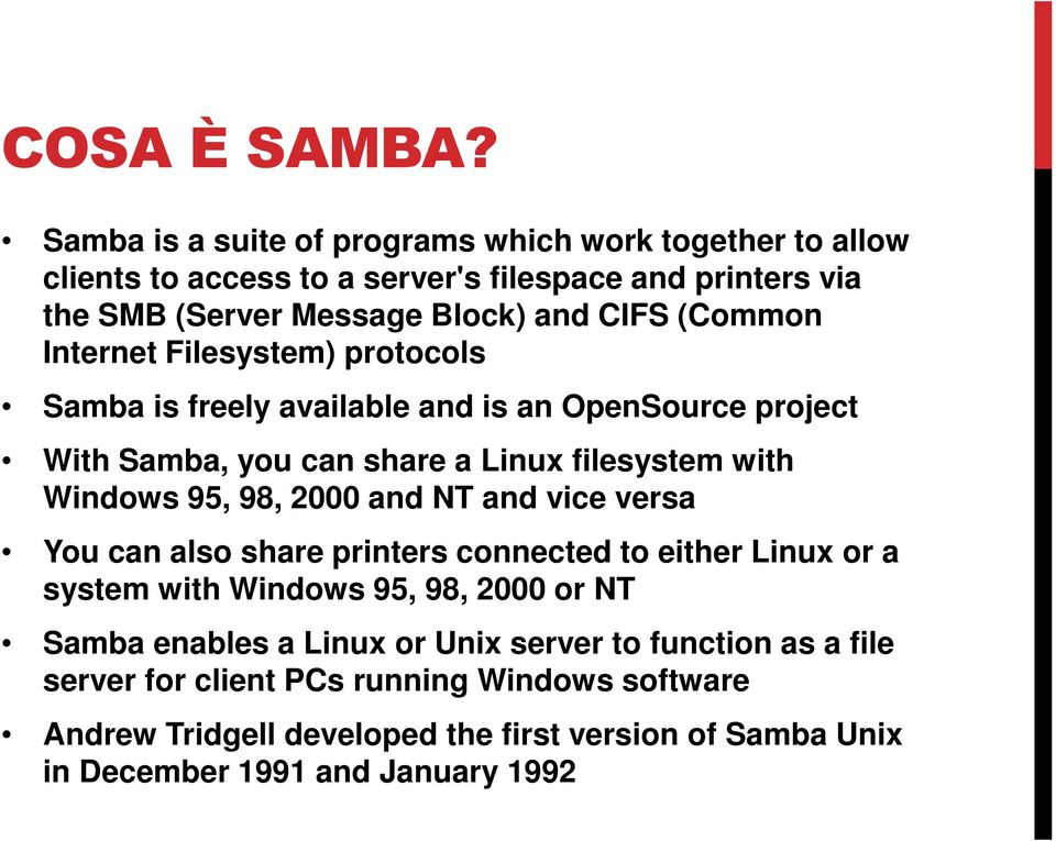 (Common Internet Filesystem) protocols Samba is freely available and is an OpenSource project With Samba, you can share a Linux filesystem with Windows 95, 98,