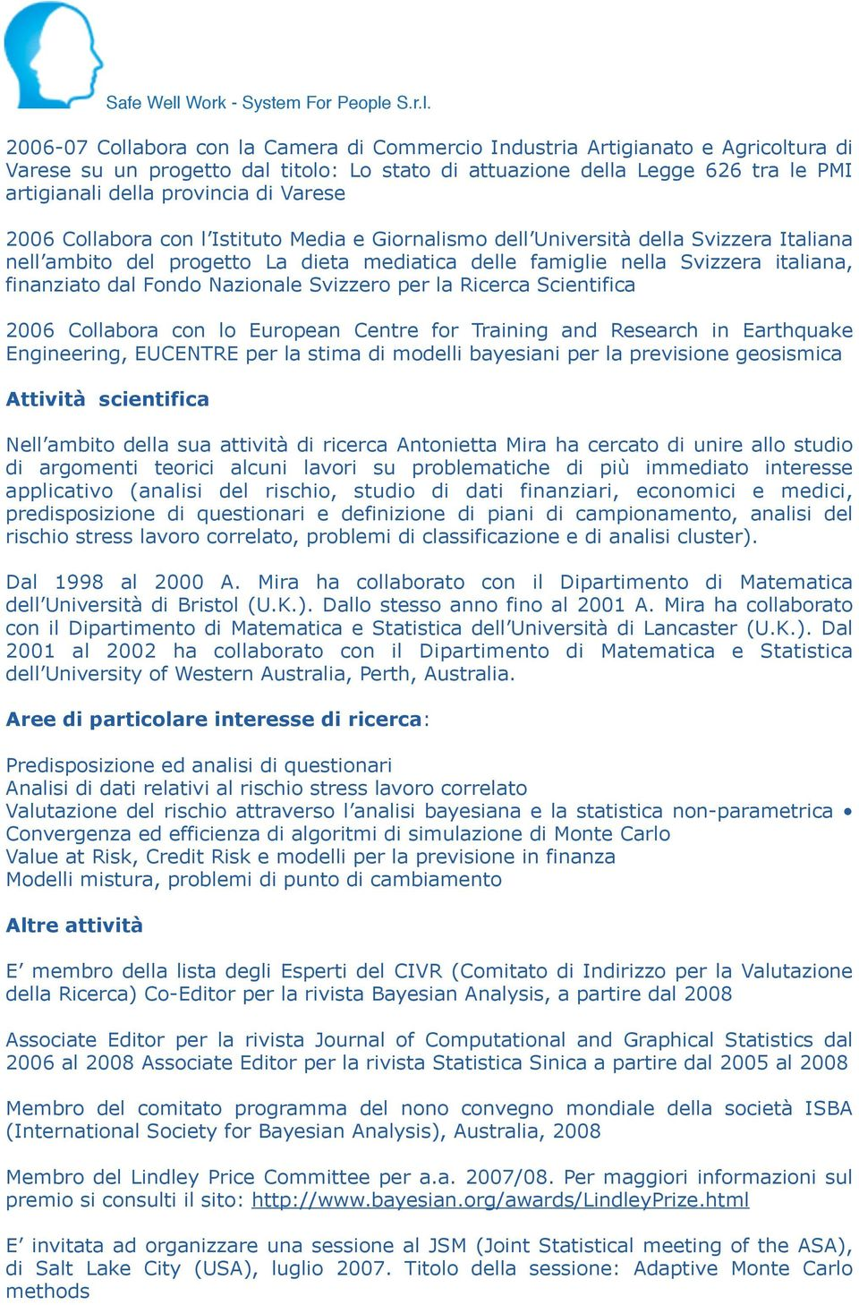 Fondo Nazionale Svizzero per la Ricerca Scientifica 2006 Collabora con lo European Centre for Training and Research in Earthquake Engineering, EUCENTRE per la stima di modelli bayesiani per la