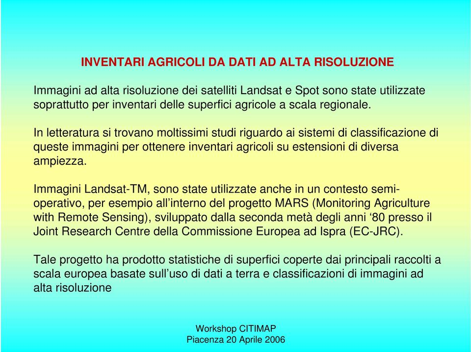 Immagini Landsat-TM, sono state utilizzate anche in un contesto semioperativo, per esempio all interno del progetto MARS (Monitoring Agriculture with Remote Sensing), sviluppato dalla seconda metà