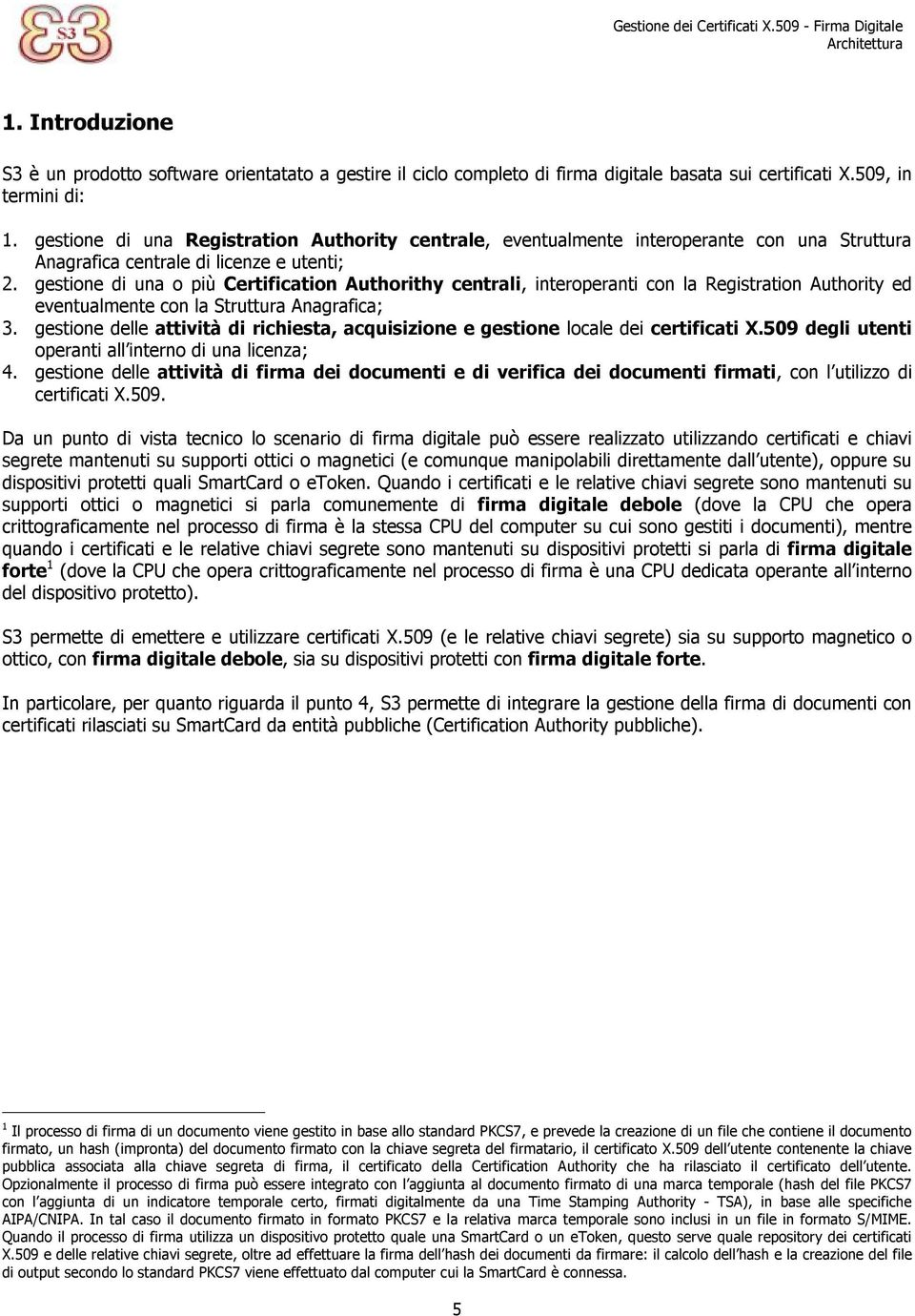 gestione di una o più Certification Authorithy centrali, interoperanti con la Registration Authority ed eventualmente con la Struttura Anagrafica; 3.