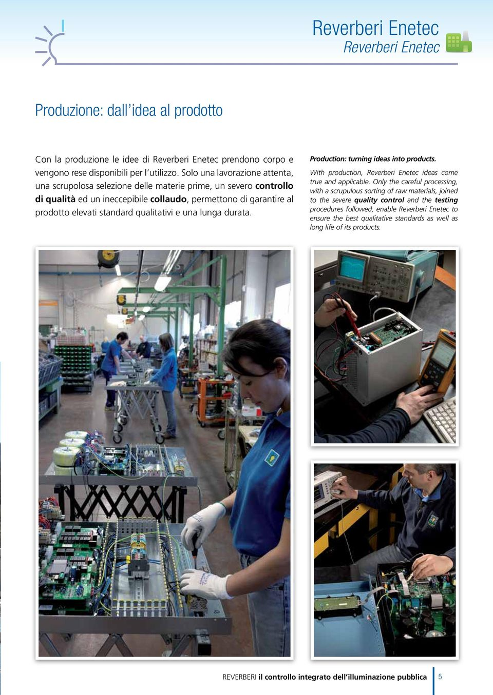 qualitativi e una lunga durata. Production: turning ideas into products. With production, Reverberi Enetec ideas come true and applicable.