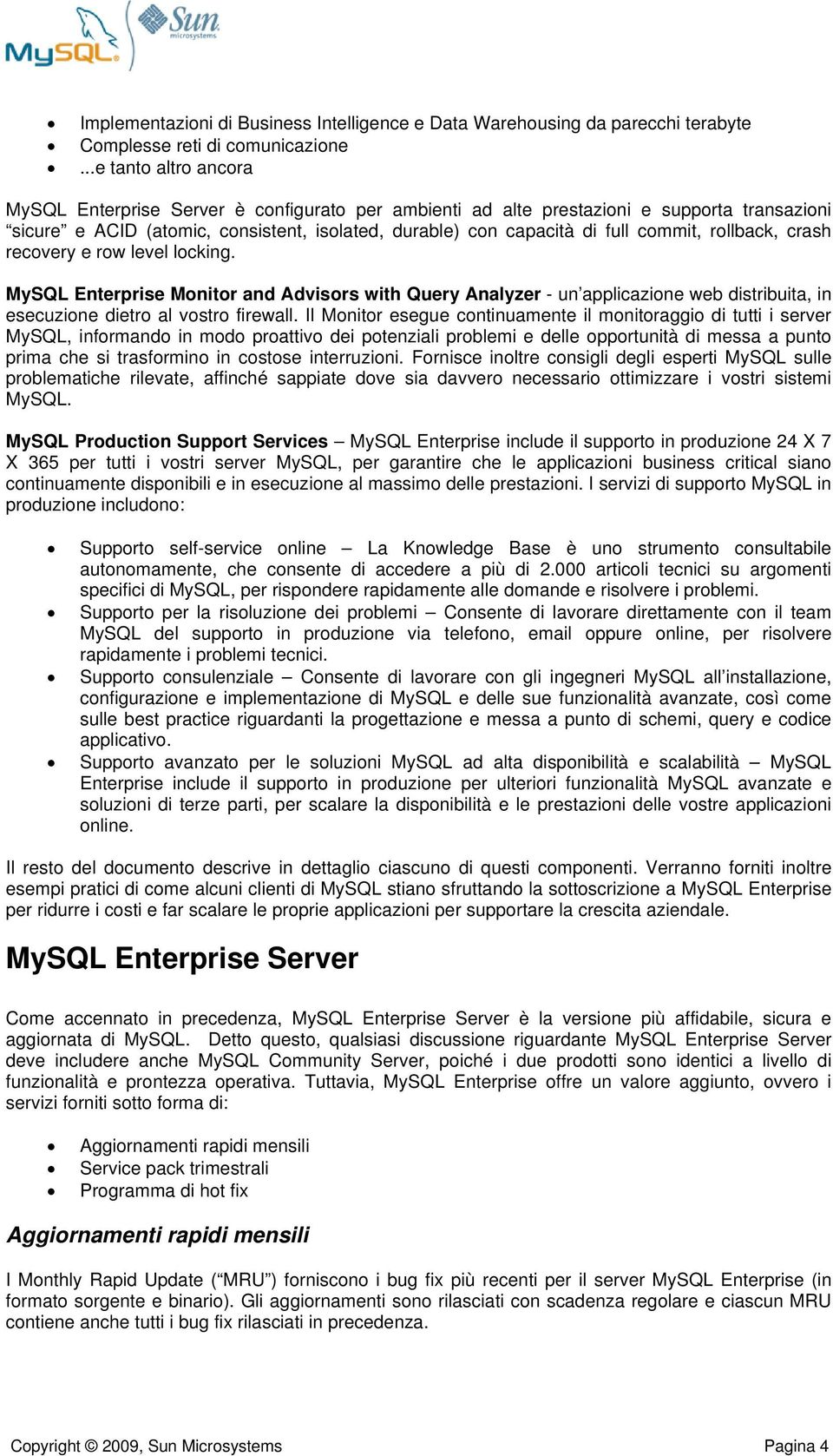 rollback, crash recovery e row level locking. MySQL Enterprise Monitor and Advisors with Query Analyzer - un applicazione web distribuita, in esecuzione dietro al vostro firewall.