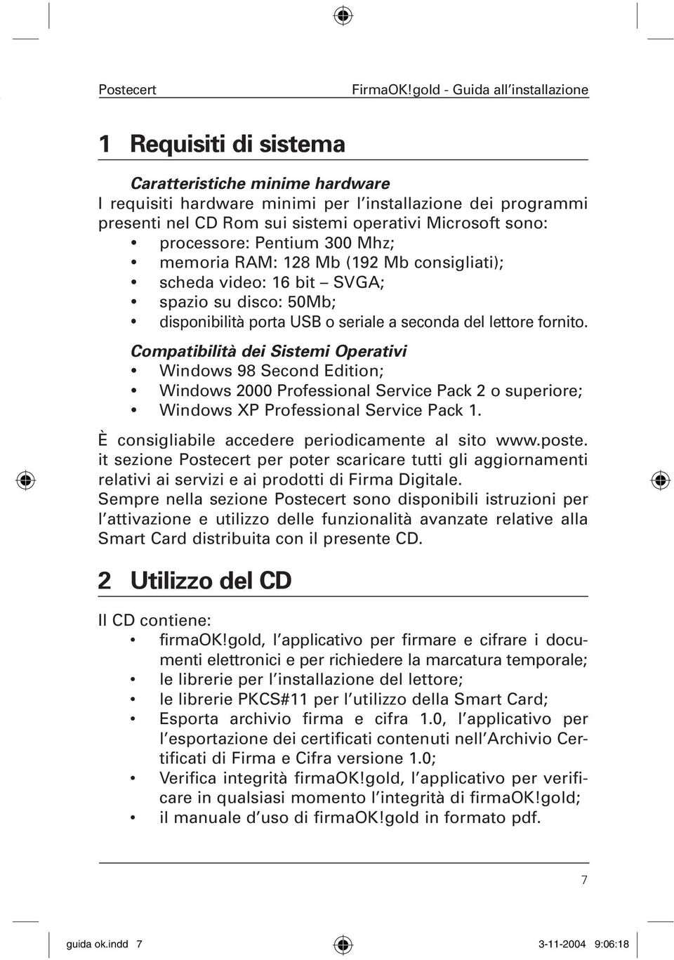 Compatibilità dei Sistemi Operativi Windows 98 Second Edition; Windows 2000 Professional Service Pack 2 o superiore; Windows XP Professional Service Pack 1.