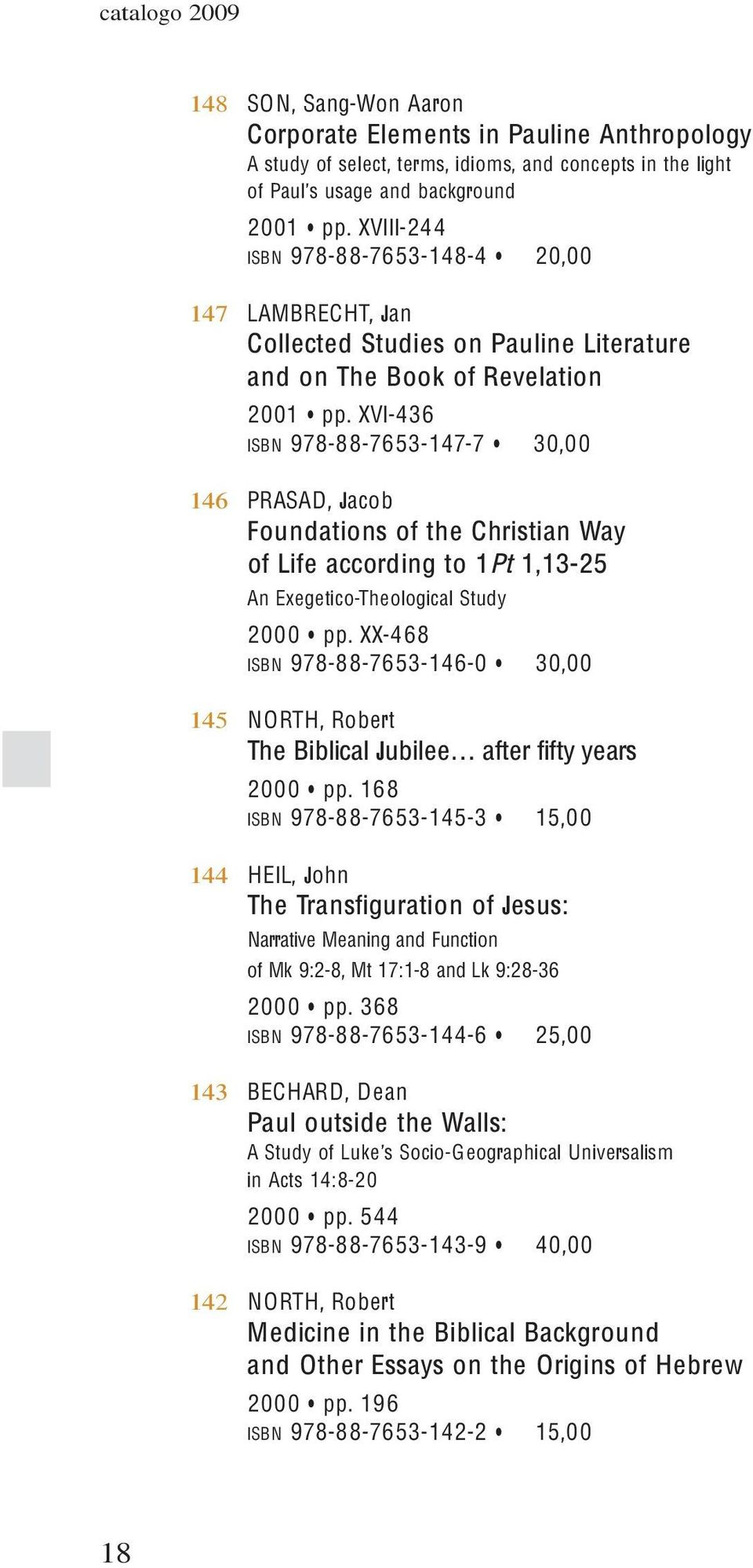 XVI-436 ISBN 978-88-7653-147-7 30,00 146 PRASAD, Jacob Foundations of the Christian Way of Life according to 1Pt 1,13-25 An Exegetico-Theological Study 2000 pp.