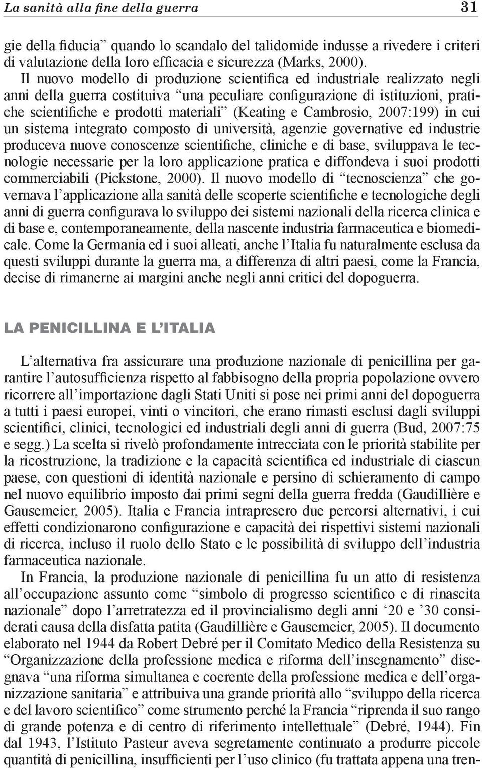 (Keating e Cambrosio, 2007:199) in cui un sistema integrato composto di università, agenzie governative ed industrie produceva nuove conoscenze scientifiche, cliniche e di base, sviluppava le