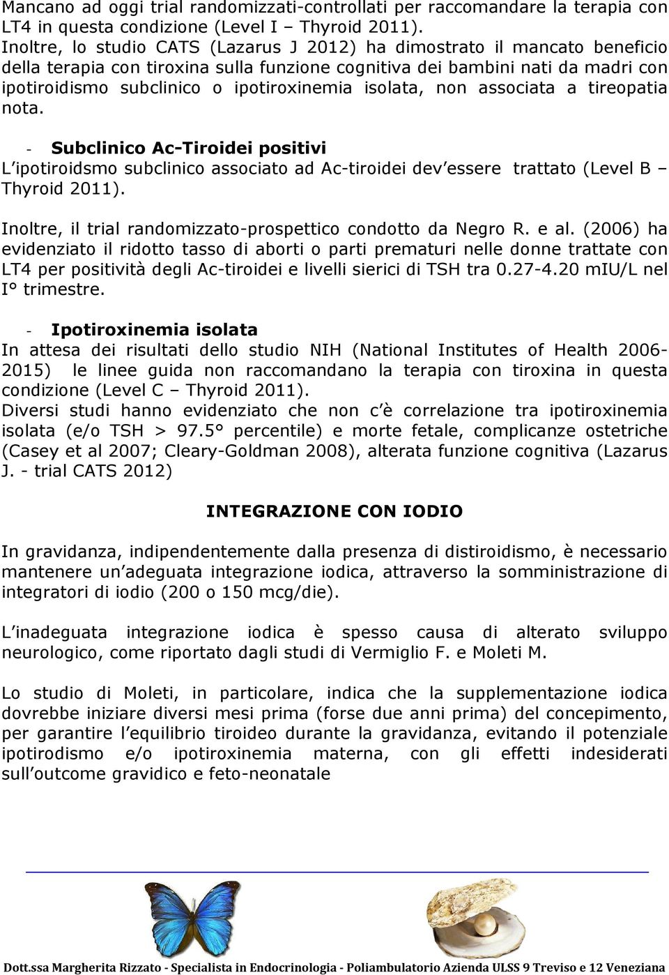 isolata, non associata a tireopatia nota. - Subclinico Ac-Tiroidei positivi L ipotiroidsmo subclinico associato ad Ac-tiroidei dev essere trattato (Level B Thyroid 2011).