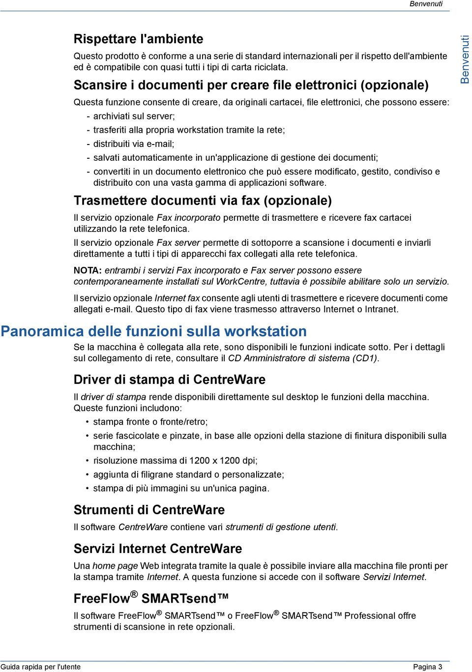 alla propria workstation tramite la rete; - distribuiti via e-mail; - salvati automaticamente in un'applicazione di gestione dei documenti; - convertiti in un documento elettronico che può essere