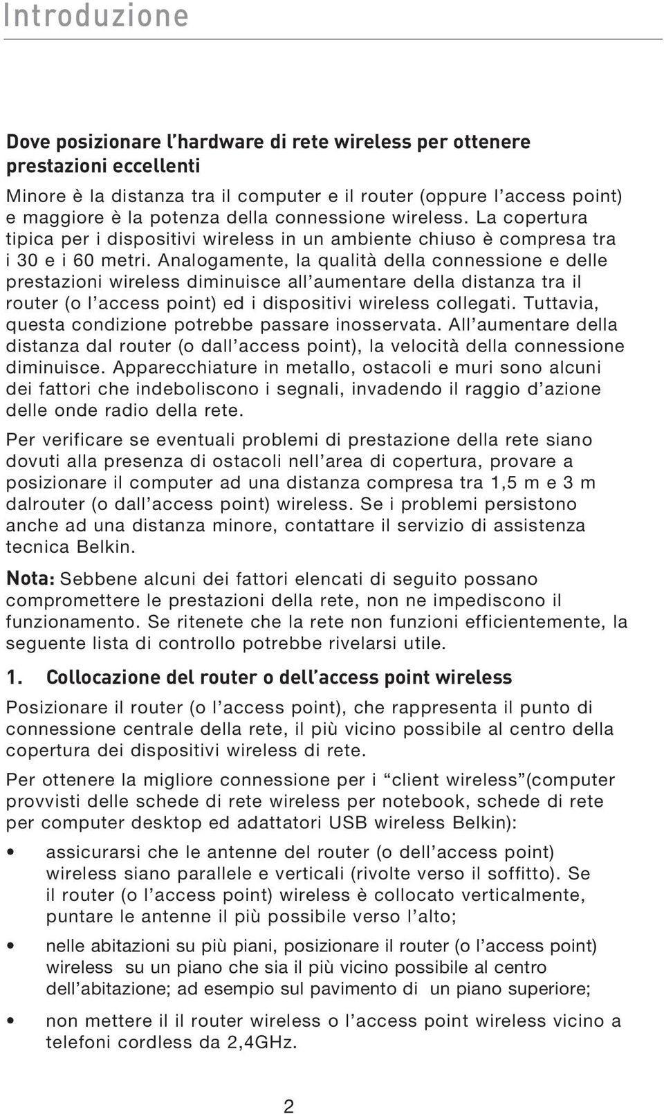 Analogamente, la qualità della connessione e delle prestazioni wireless diminuisce all aumentare della distanza tra il router (o l access point) ed i dispositivi wireless collegati.