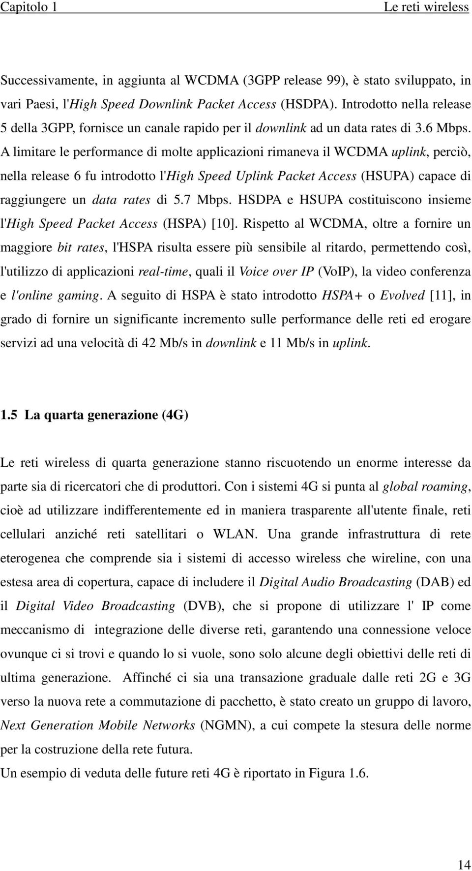 A limitare le performance di molte applicazioni rimaneva il WCDMA uplink, perciò, nella release 6 fu introdotto l'high Speed Uplink Packet Access (HSUPA) capace di raggiungere un data rates di 5.