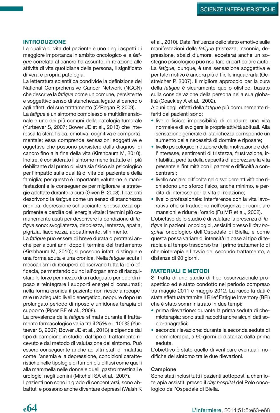 La letteratura scientifica condivide la definizione del National Comprehensive Cancer Network (NCCN) che descrive la fatigue come un comune, persistente e soggettivo senso di stanchezza legato al
