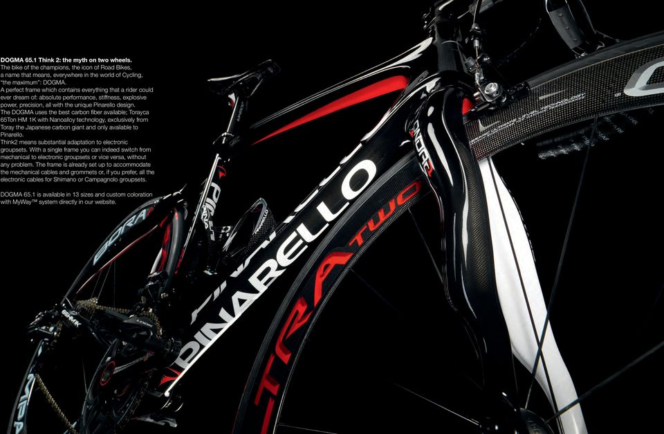 The DOGMA uses the best carbon fi ber available; Torayca 65Ton HM 1K with Nanoalloy technology, exclusively from Toray the Japanese carbon giant and only available to Pinarello.