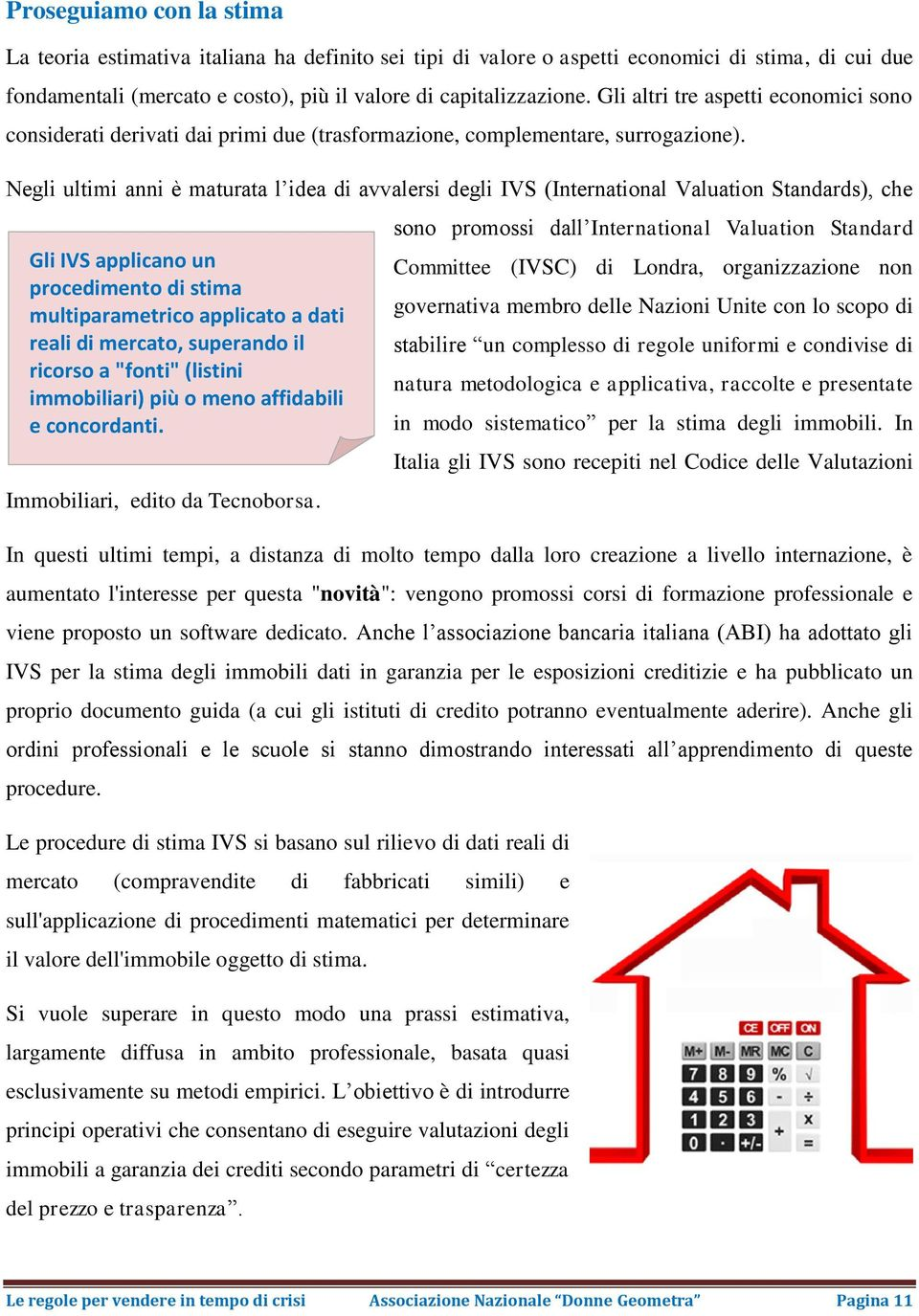 Negli ultimi anni è maturata l idea di avvalersi degli IVS (International Valuation Standards), che Gli IVS applicano un procedimento di stima multiparametrico applicato a dati reali di mercato,