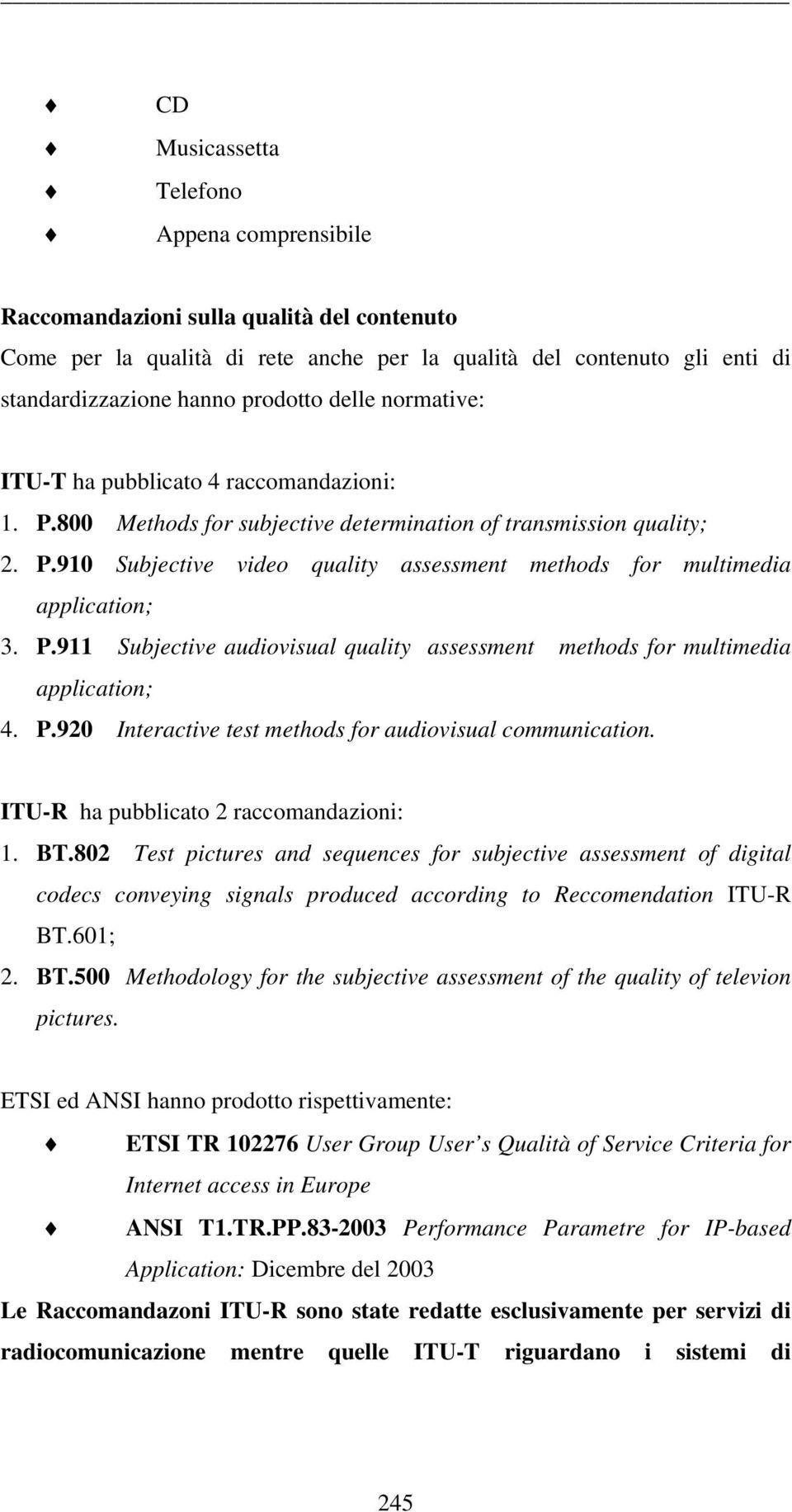 P.911 Subjective audiovisual quality assessment methods for multimedia application; 4. P.920 Interactive test methods for audiovisual communication. ITU-R ha pubblicato 2 raccomandazioni: 1. BT.