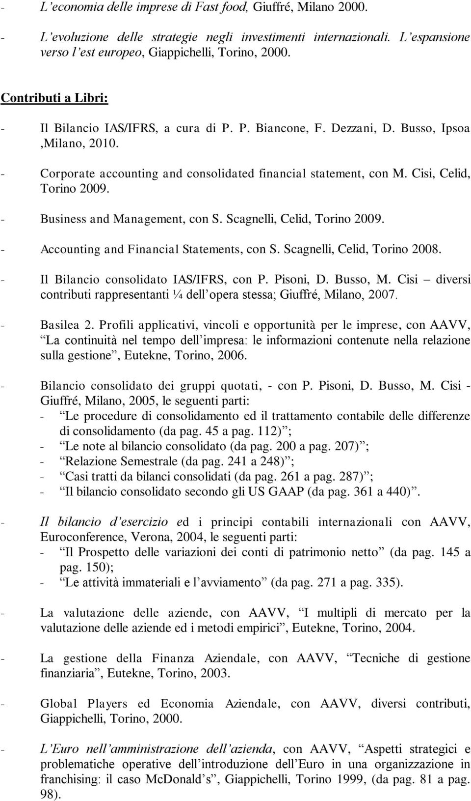 Cisi, Celid, Torino 2009. - Business and Management, con S. Scagnelli, Celid, Torino 2009. - Accounting and Financial Statements, con S. Scagnelli, Celid, Torino 2008.