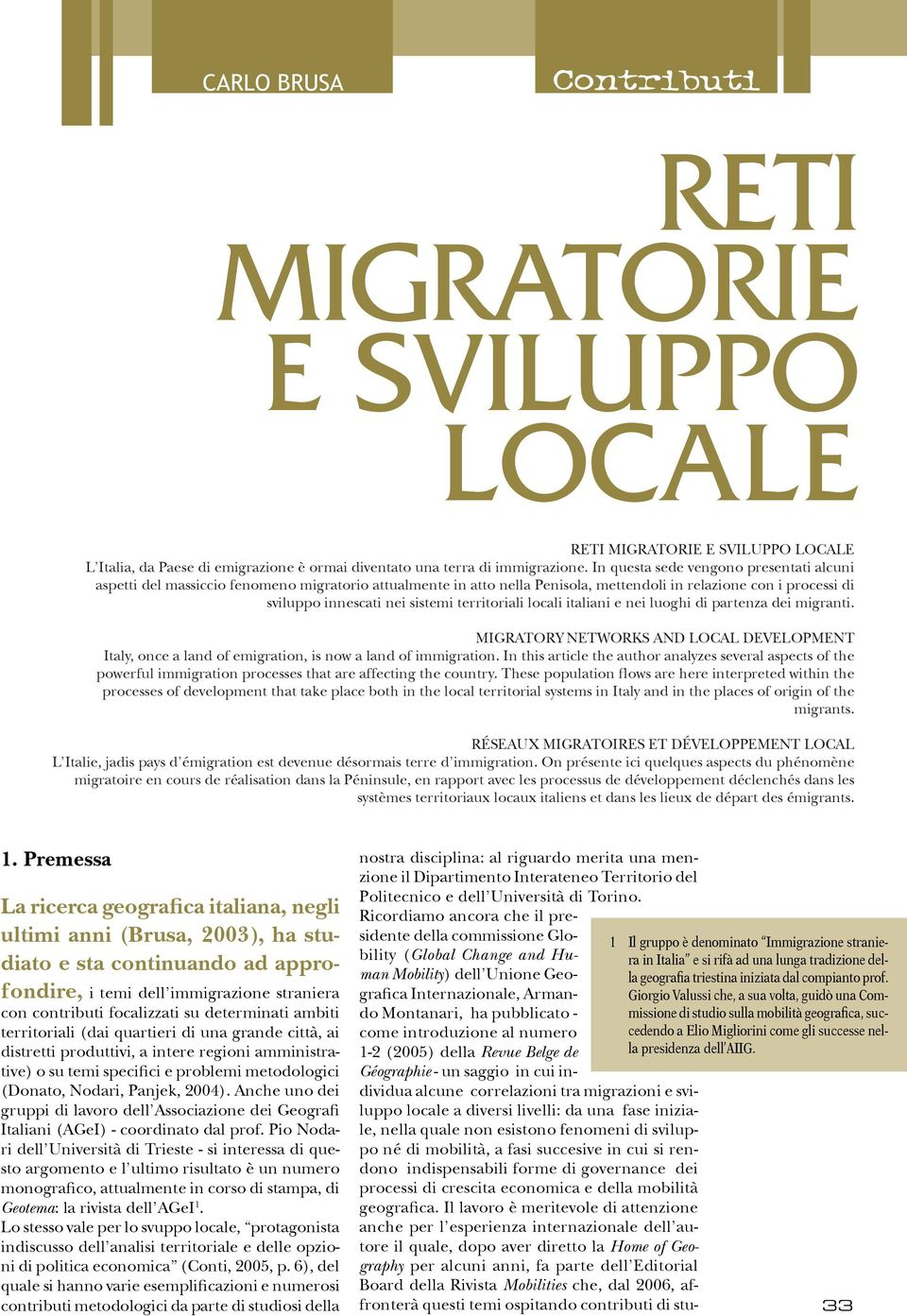 territoriali locali italiani e nei luoghi di partenza dei migranti. MIGRATORY NETWORKS AND LOCAL DEVELOPMENT Italy, once a land of emigration, is now a land of immigration.