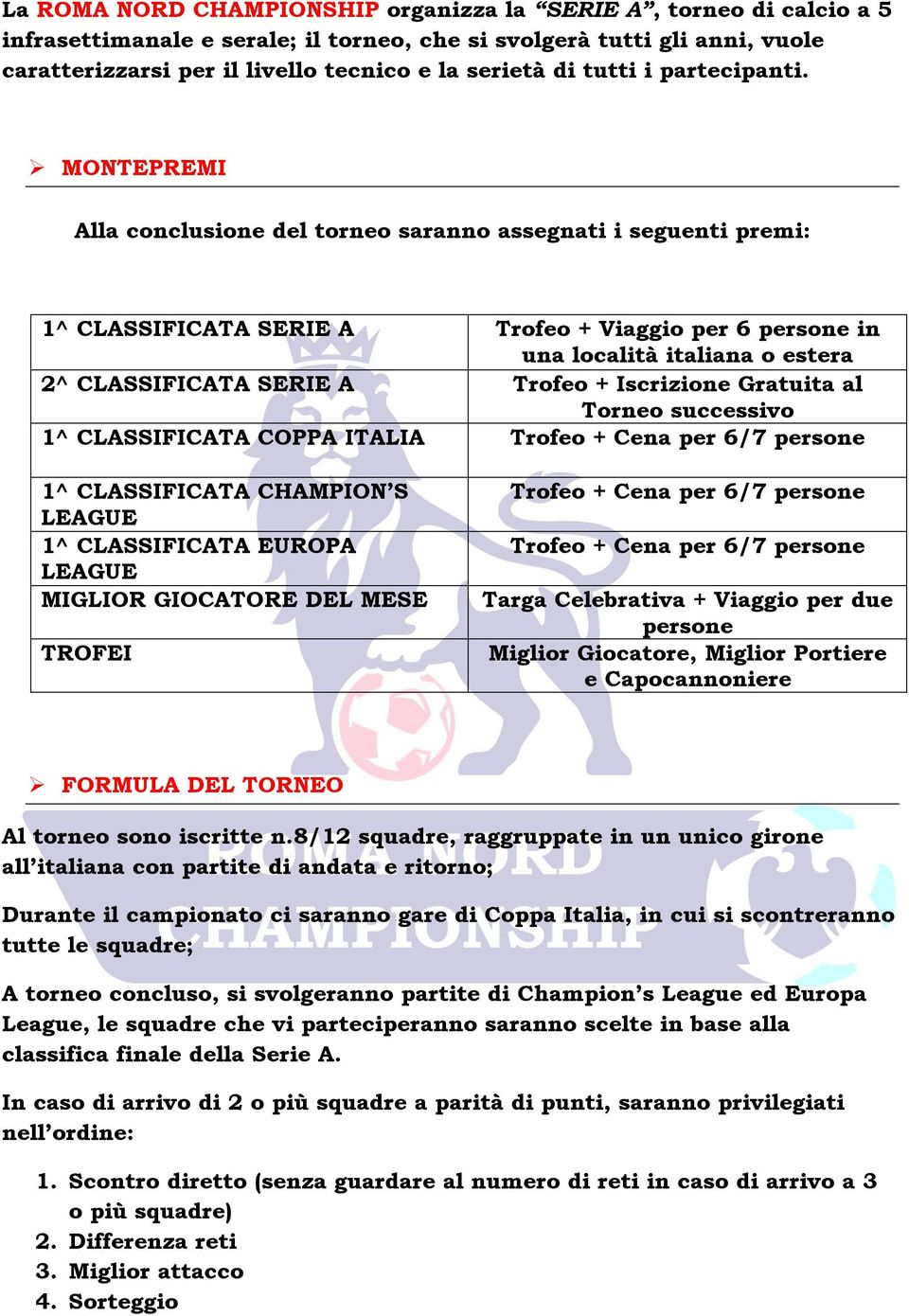 MONTEPREMI Alla conclusione del torneo saranno assegnati i seguenti premi: 1^ CLASSIFICATA SERIE A 2^ CLASSIFICATA SERIE A 1^ CLASSIFICATA COPPA ITALIA 1^ CLASSIFICATA CHAMPION S LEAGUE 1^