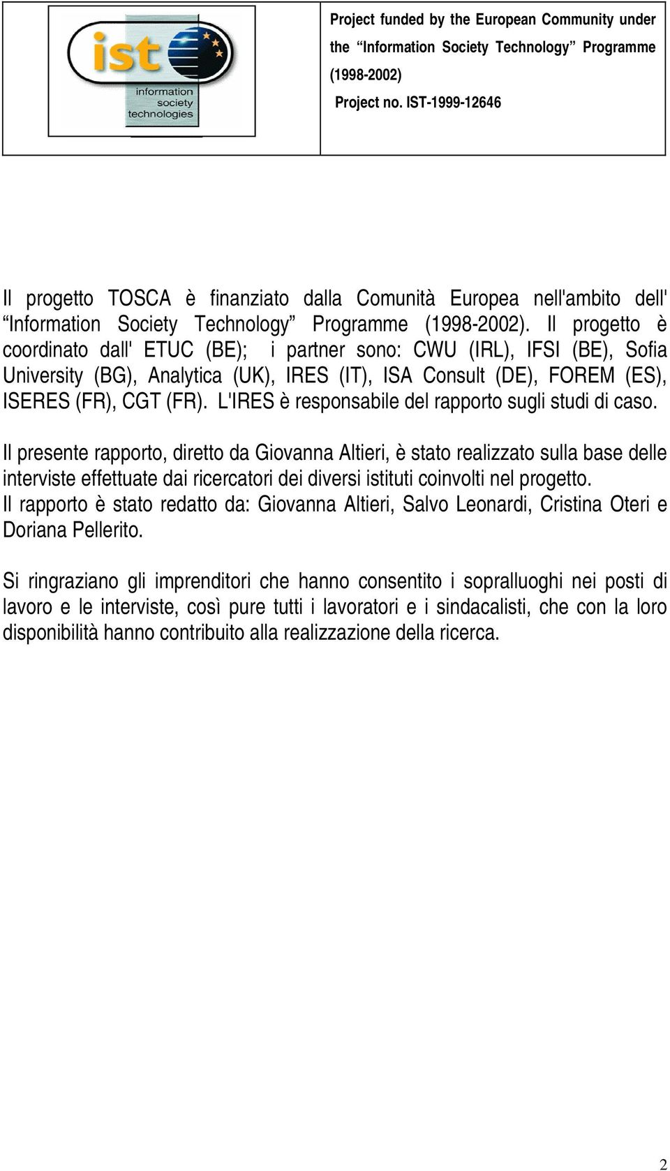Il progetto è coordinato dall' ETUC (BE); i partner sono: CWU (IRL), IFSI (BE), Sofia University (BG), Analytica (UK), IRES (IT), ISA Consult (DE), FOREM (ES), ISERES (FR), CGT (FR).