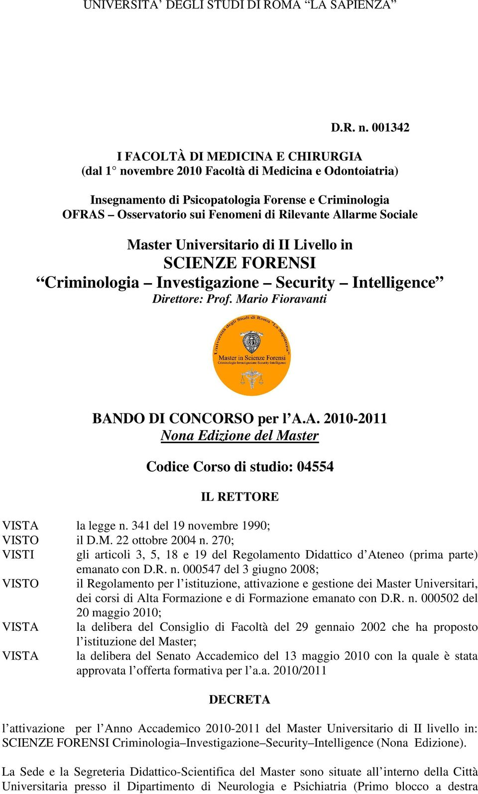 Allarme Sociale Master Universitario di II Livello in SCIENZE FORENSI Criminologia Investigazione Security Intelligence Direttore: Prof. Mario Fioravanti BANDO DI CONCORSO per l A.A. 2010-2011 Nona Edizione del Master Codice Corso di studio: 04554 IL RETTORE VISTA la legge n.