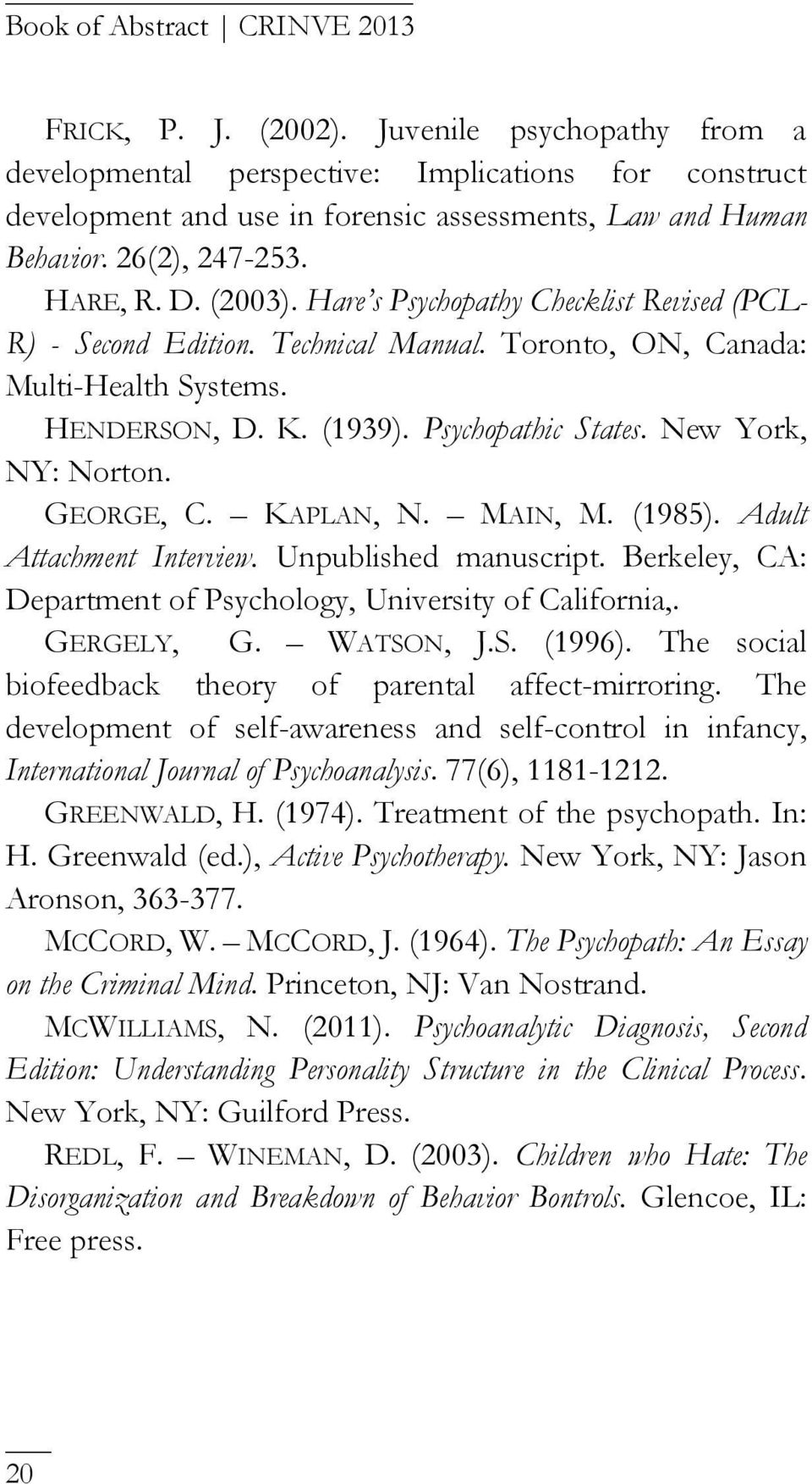 GEORGE, C. KAPLAN, N. MAIN, M. (1985). Adult Attachment Interview. Unpublished manuscript. Berkeley, CA: Department of Psychology, University of California,. GERGELY, G. WATSON, J.S. (1996).