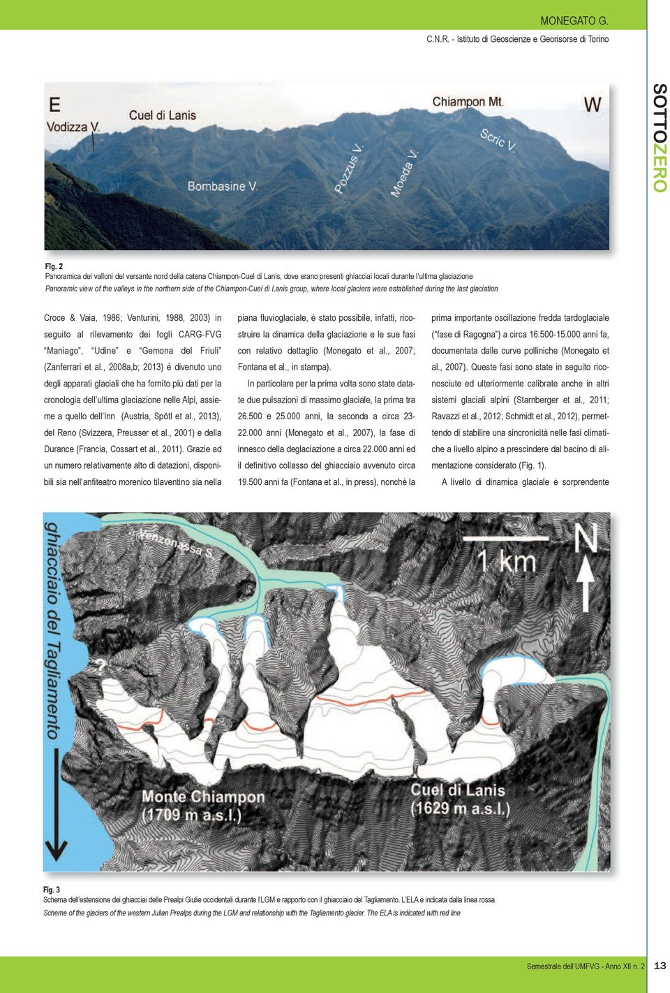 the Chiampon-Cuel di Lanis group, where local glaciers were established during the last glaciation Croce & Vaia, 1986; Venturini, 1988, 2003) in seguito al rilevamento dei fogli CARG-FVG Maniago,