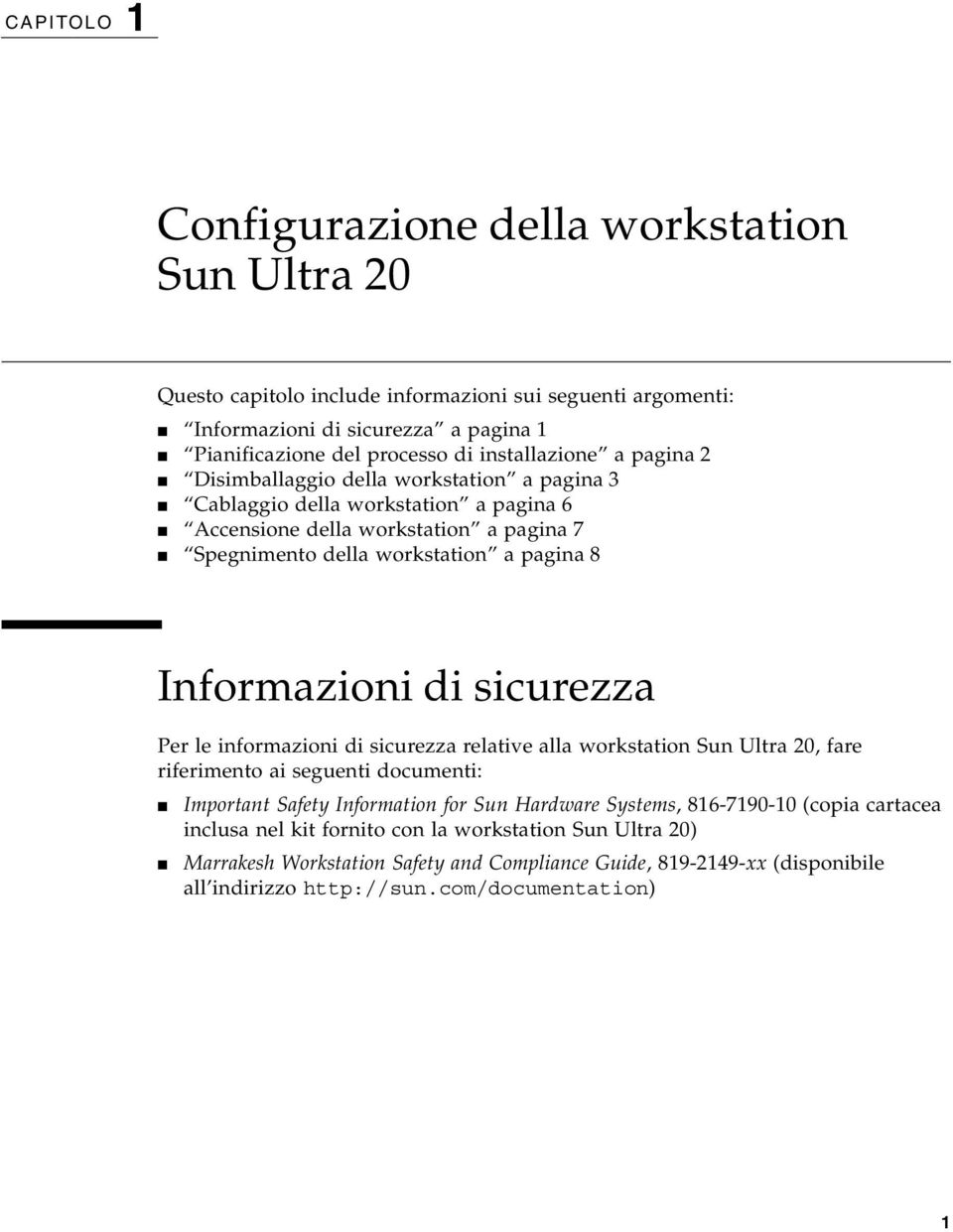 Informazioni di sicurezza Per le informazioni di sicurezza relative alla workstation Sun Ultra 20, fare riferimento ai seguenti documenti: Important Safety Information for Sun Hardware Systems,