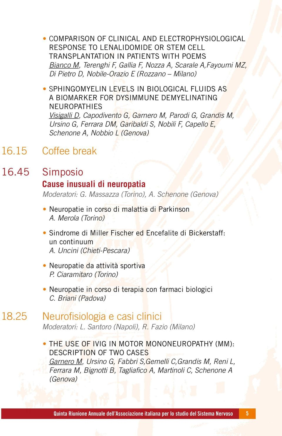 Ursino G, Ferrara DM, Garibaldi S, Nobili F, Capello E, Schenone A, Nobbio L (Genova) 16.15 Coffee break 16.45 Simposio Cause inusuali di neuropatia Moderatori: G. Massazza (Torino), A.