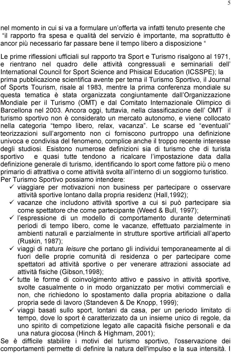 Council for Sport Science and Phisical Education (ICSSPE); la prima pubblicazione scientifica avente per tema il Turismo Sportivo, il Journal of Sports Tourism, risale al 1983, mentre la prima