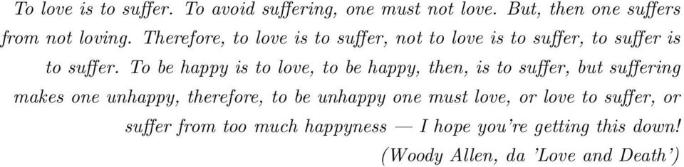 To be happy is to love, to be happy, then, is to suffer, but suffering makes one unhappy, therefore, to be