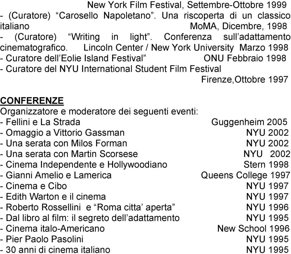 Lincoln Center / New York University Marzo 1998 - Curatore dell Eolie Island Festival ONU Febbraio 1998 - Curatore del NYU International Student Film Festival Firenze,Ottobre 1997 CONFERENZE