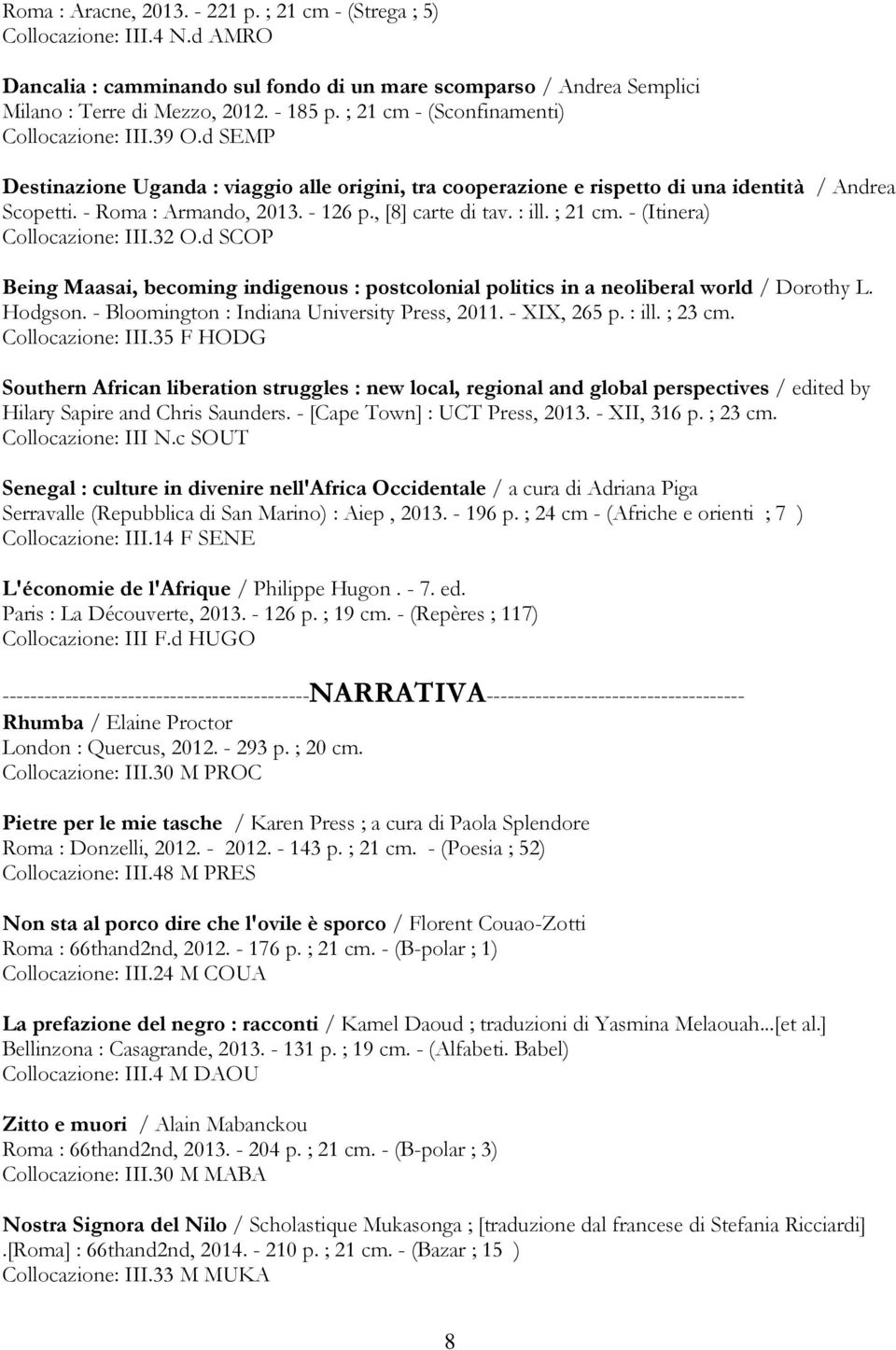 , [8] carte di tav. : ill. ; 21 cm. - (Itinera) Collocazione: III.32 O.d SCOP Being Maasai, becoming indigenous : postcolonial politics in a neoliberal world / Dorothy L. Hodgson.