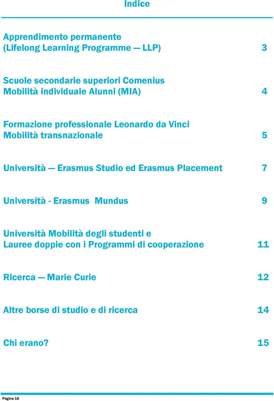 Studio ed Erasmus Placement 7 Università - Erasmus Mundus 9 Università Mobilità degli studenti e Lauree doppie con