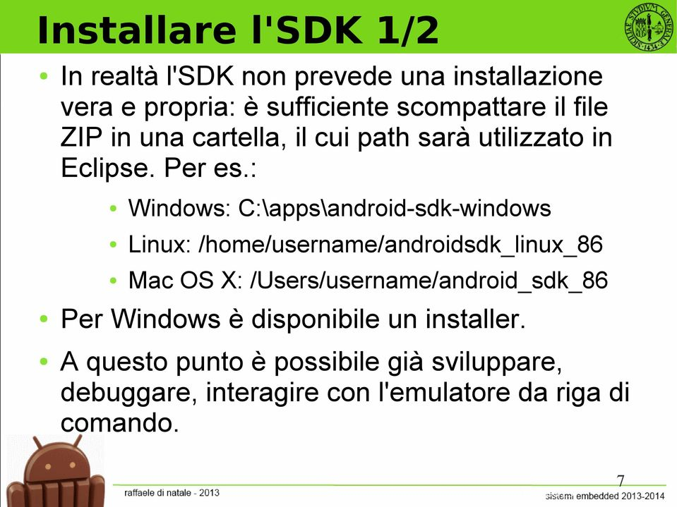 : Windows: C:\apps\android-sdk-windows Linux: /home/username/androidsdk_linux_86 Mac OS X: